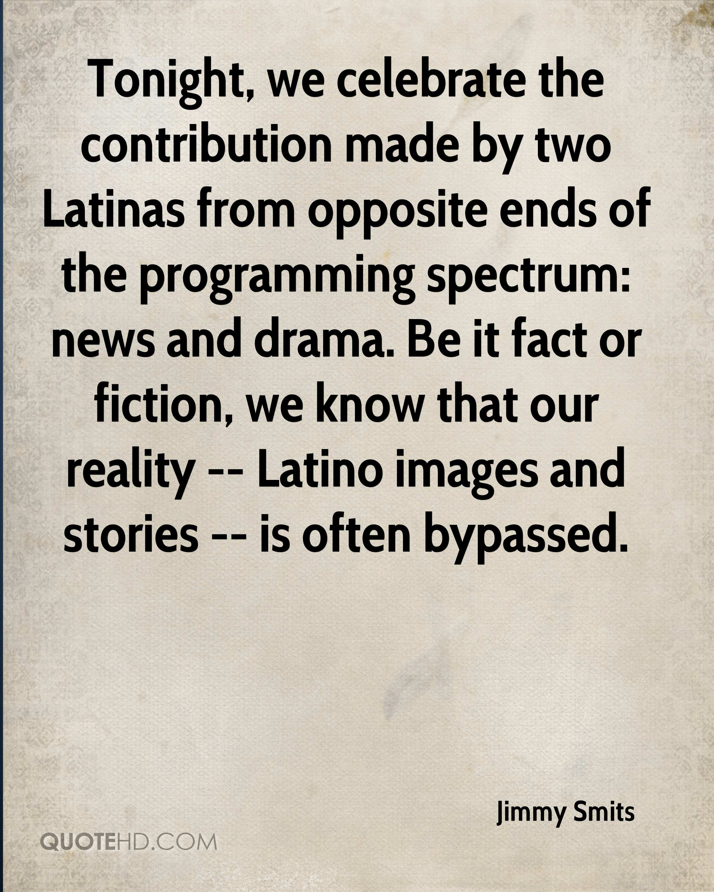 Tonight, we celebrate the contribution made by two Latinas from opposite ends of the programming spectrum: news and drama. Be it fact or fiction, we know that our reality -- Latino images and stories -- is often bypassed.