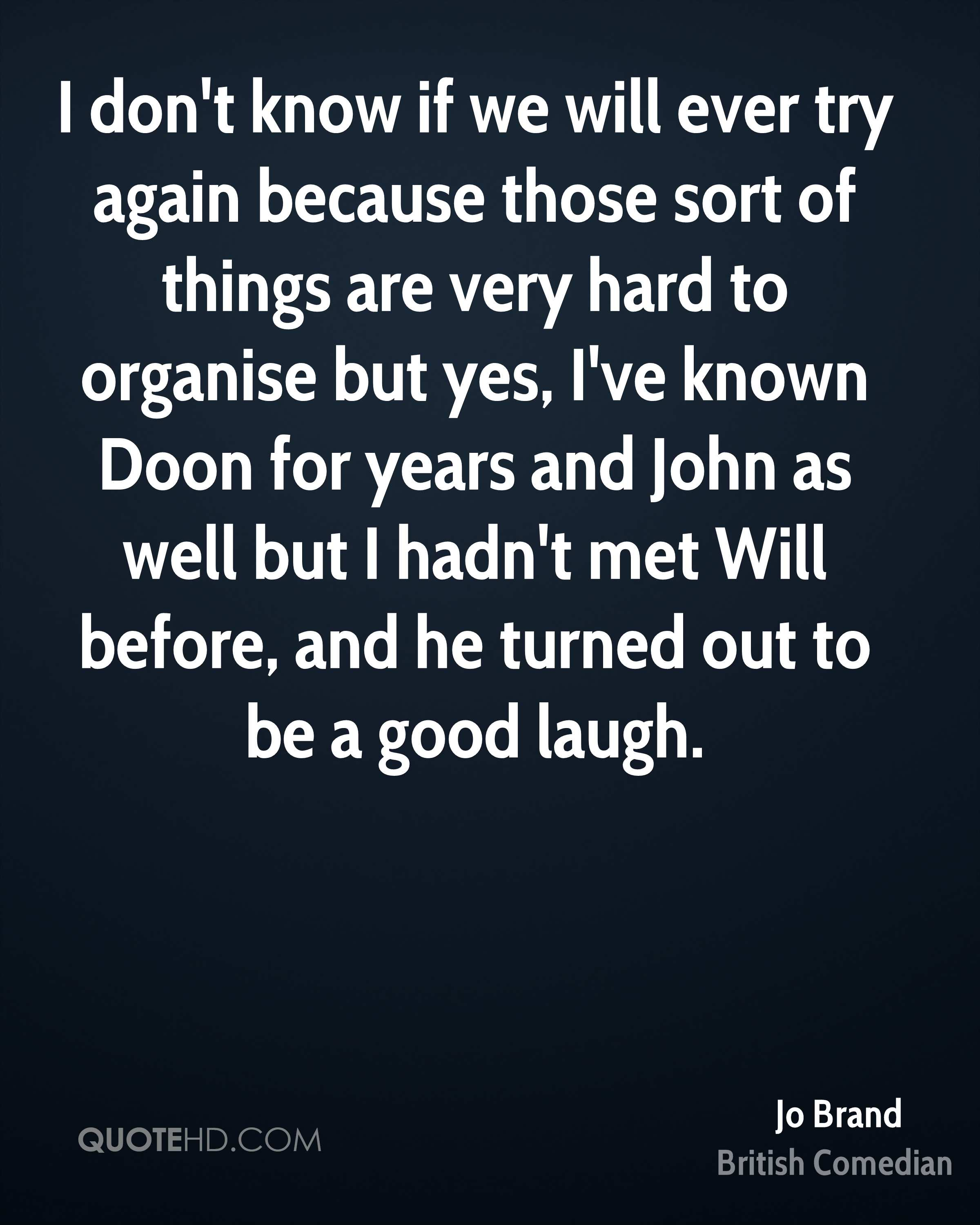 I don't know if we will ever try again because those sort of things are very hard to organise but yes, I've known Doon for years and John as well but I hadn't met Will before, and he turned out to be a good laugh.