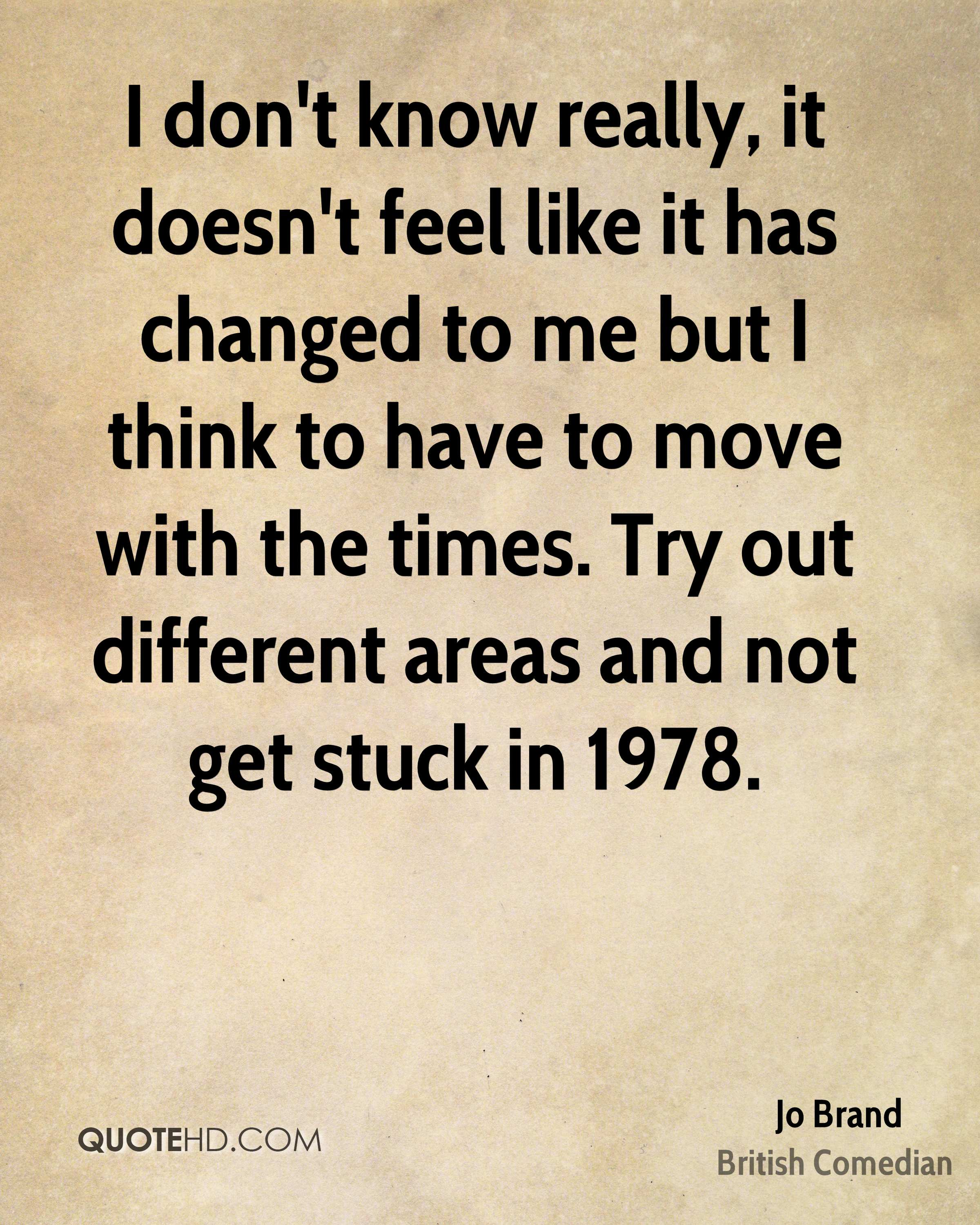 I don't know really, it doesn't feel like it has changed to me but I think to have to move with the times. Try out different areas and not get stuck in 1978.