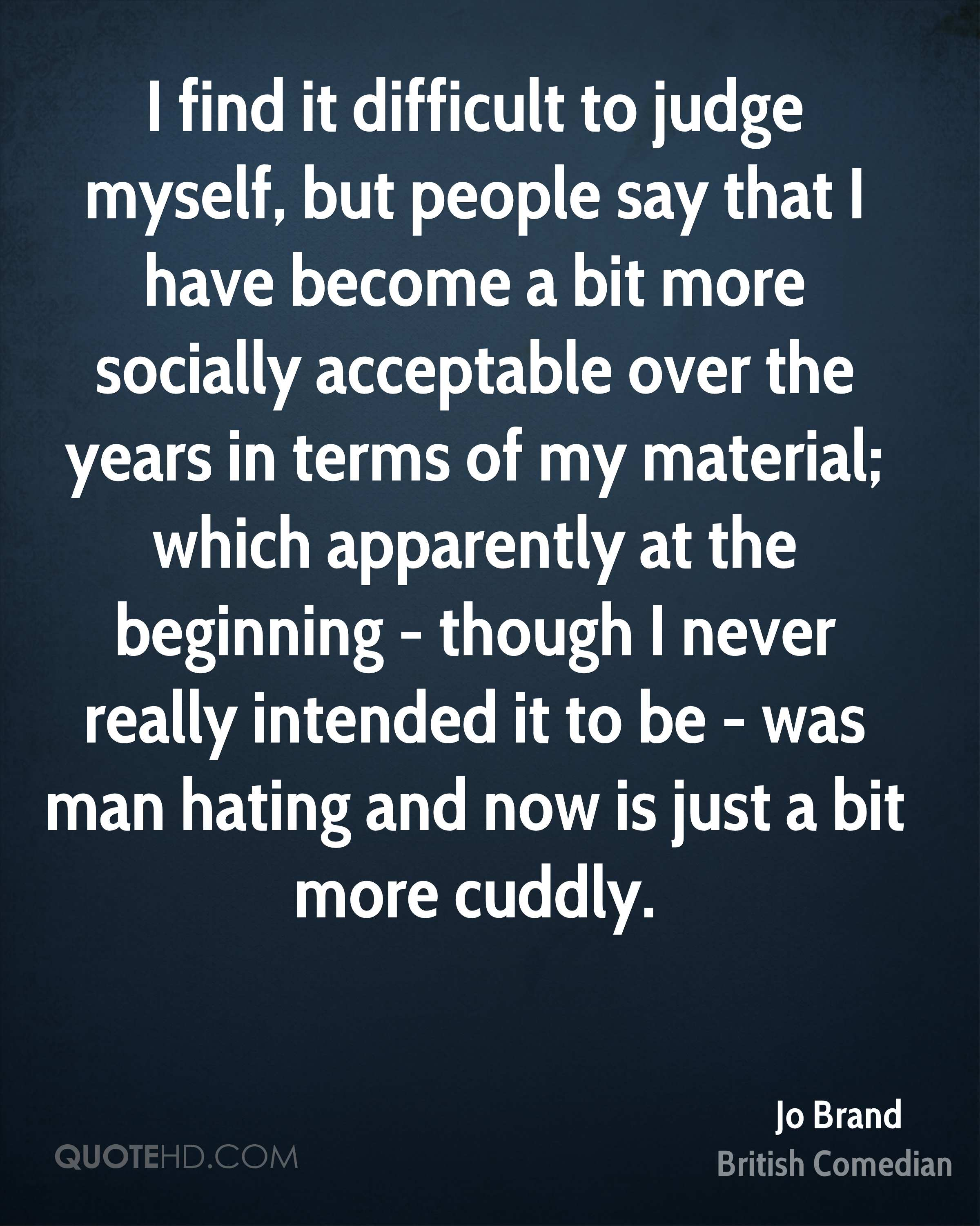 I find it difficult to judge myself, but people say that I have become a bit more socially acceptable over the years in terms of my material; which apparently at the beginning - though I never really intended it to be - was man hating and now is just a bit more cuddly.