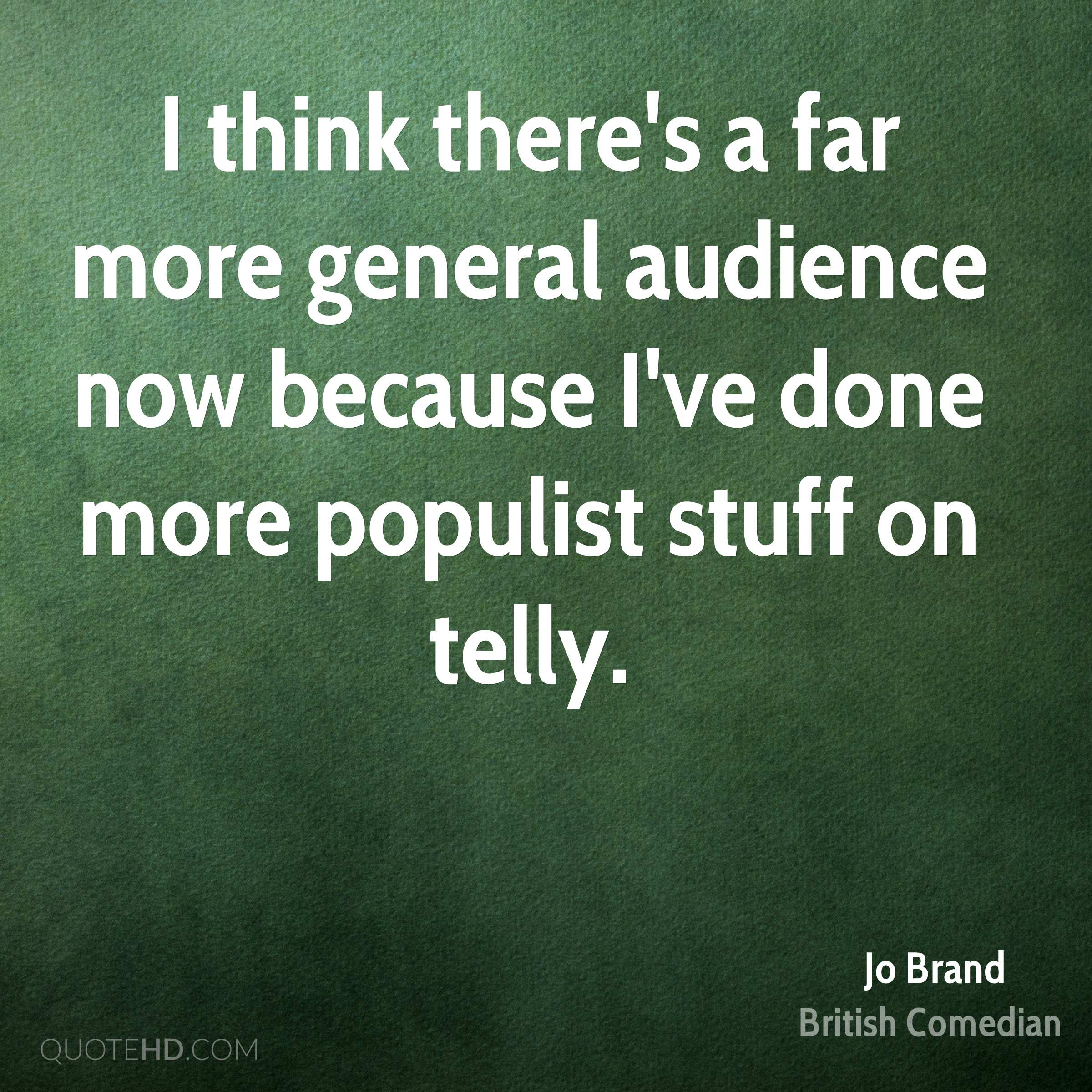 I think there's a far more general audience now because I've done more populist stuff on telly.