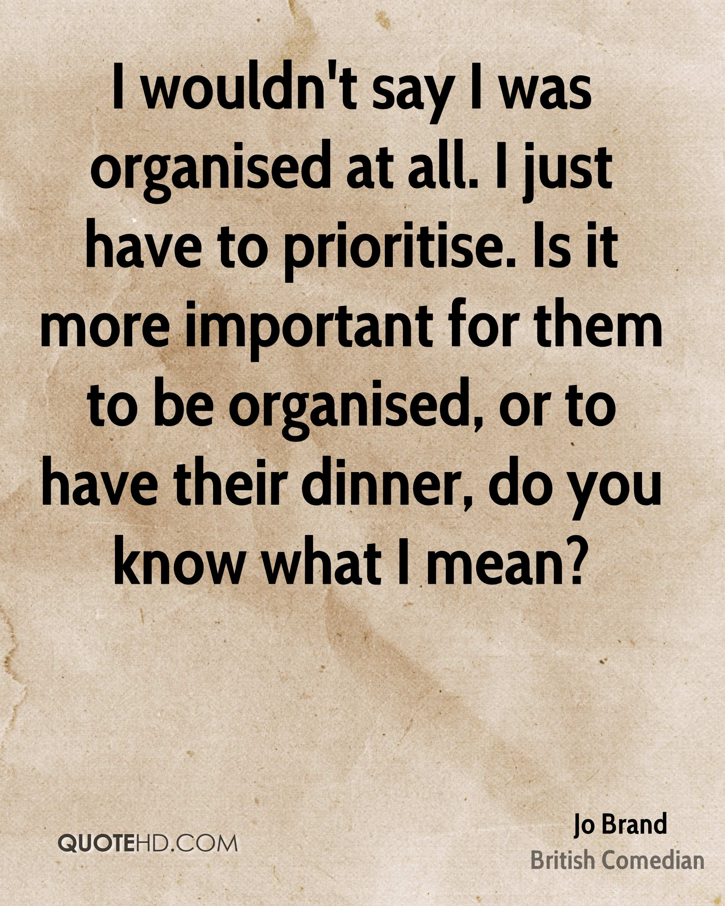 I wouldn't say I was organised at all. I just have to prioritise. Is it more important for them to be organised, or to have their dinner, do you know what I mean?