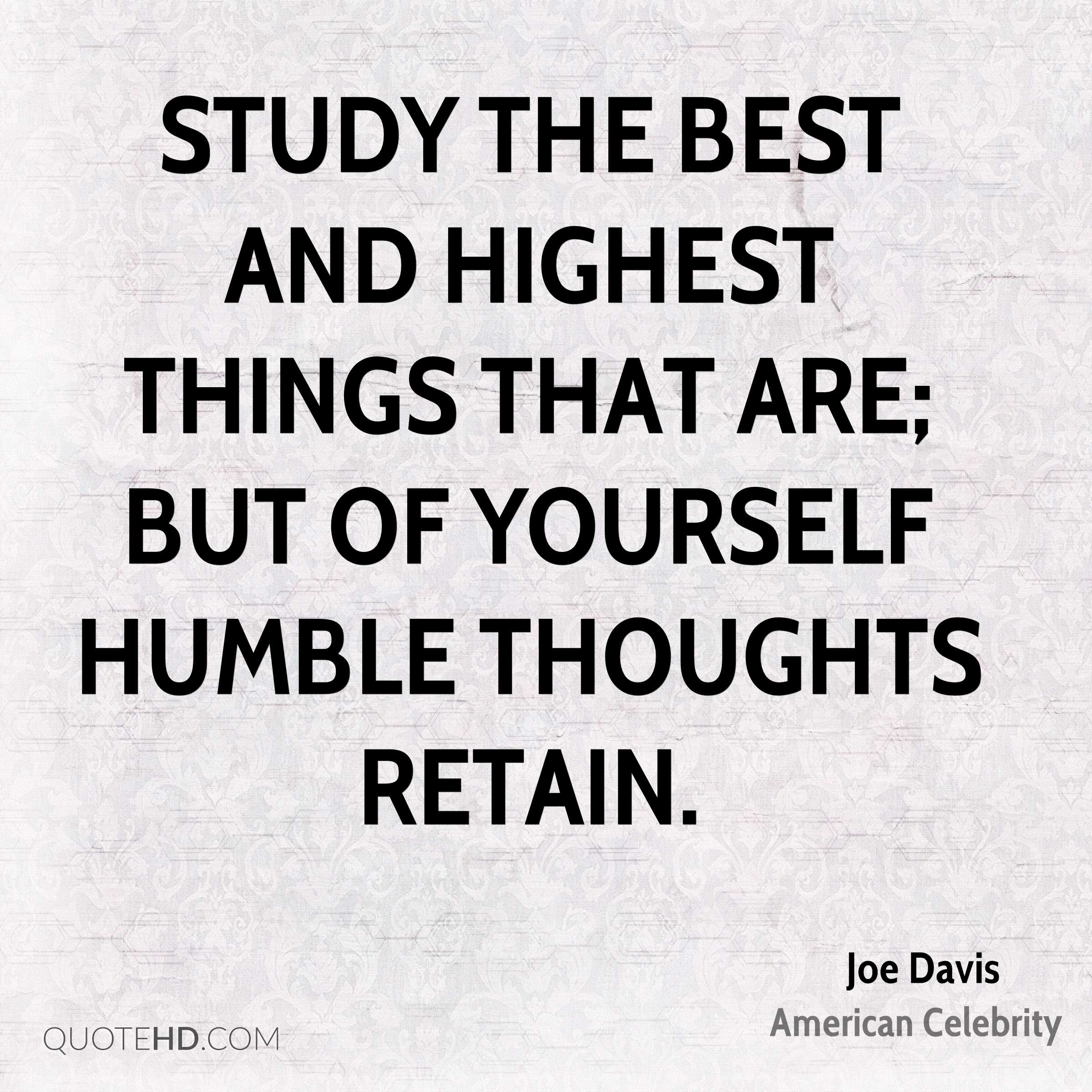Study the best and highest things that are; but of yourself humble thoughts retain.