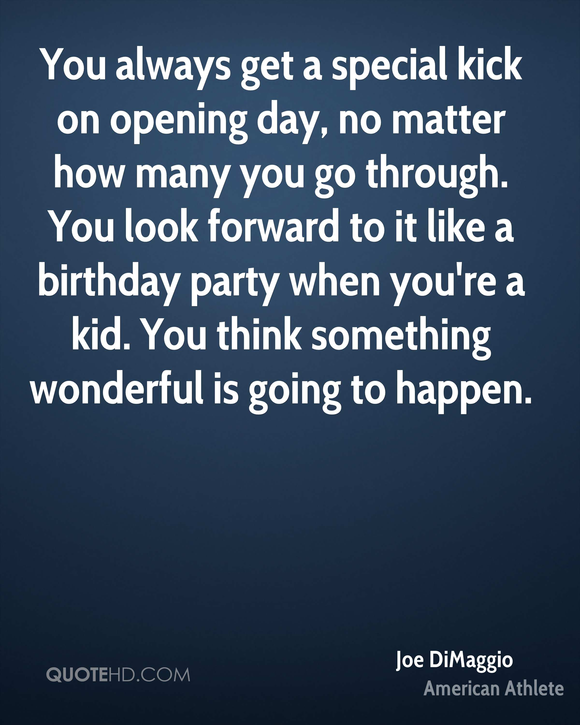 You always get a special kick on opening day, no matter how many you go through. You look forward to it like a birthday party when you're a kid. You think something wonderful is going to happen.