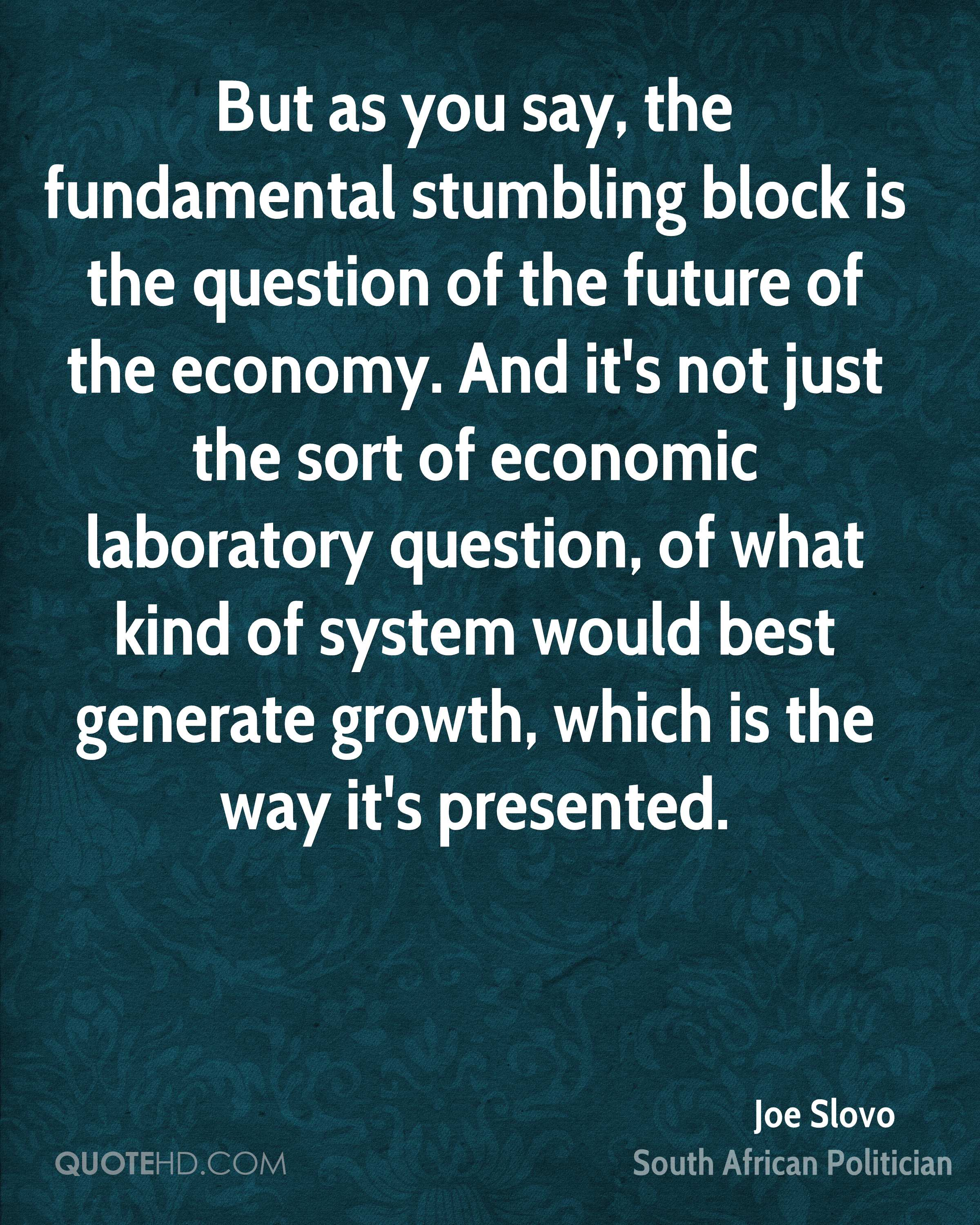 But as you say, the fundamental stumbling block is the question of the future of the economy. And it's not just the sort of economic laboratory question, of what kind of system would best generate growth, which is the way it's presented.