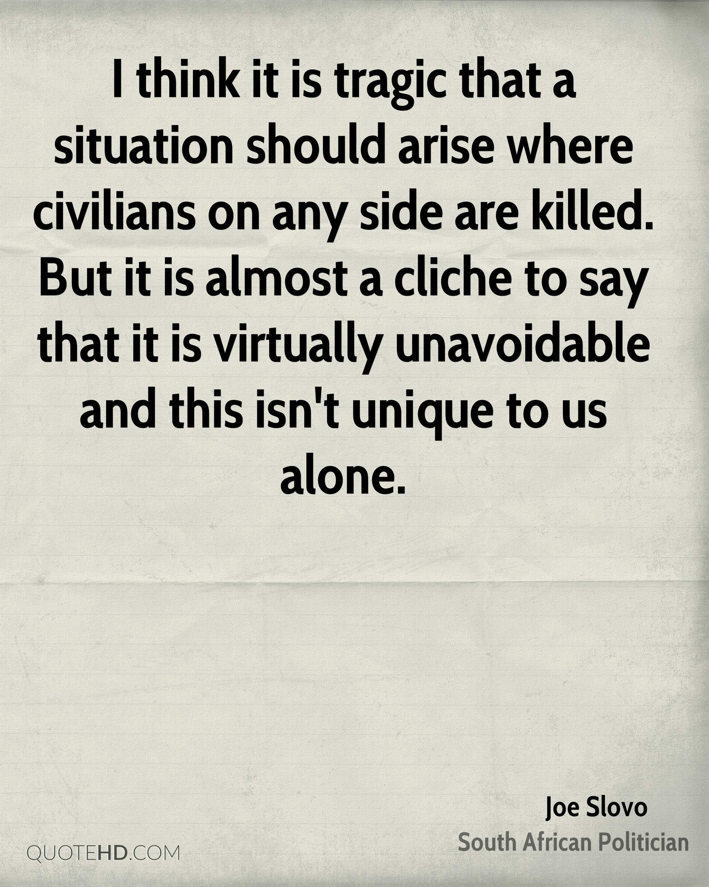 I think it is tragic that a situation should arise where civilians on any side are killed. But it is almost a cliche to say that it is virtually unavoidable and this isn't unique to us alone.