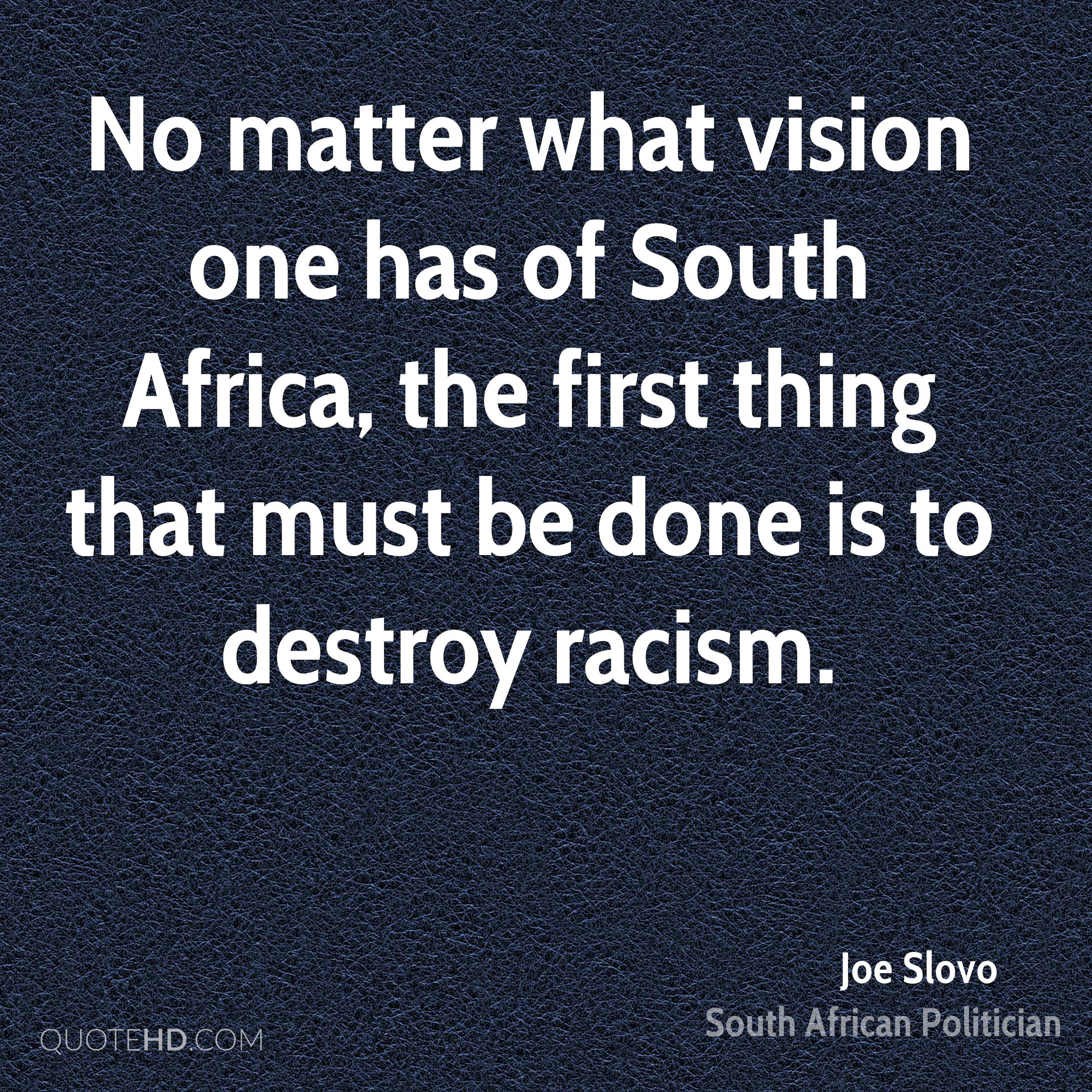 No matter what vision one has of South Africa, the first thing that must be done is to destroy racism.