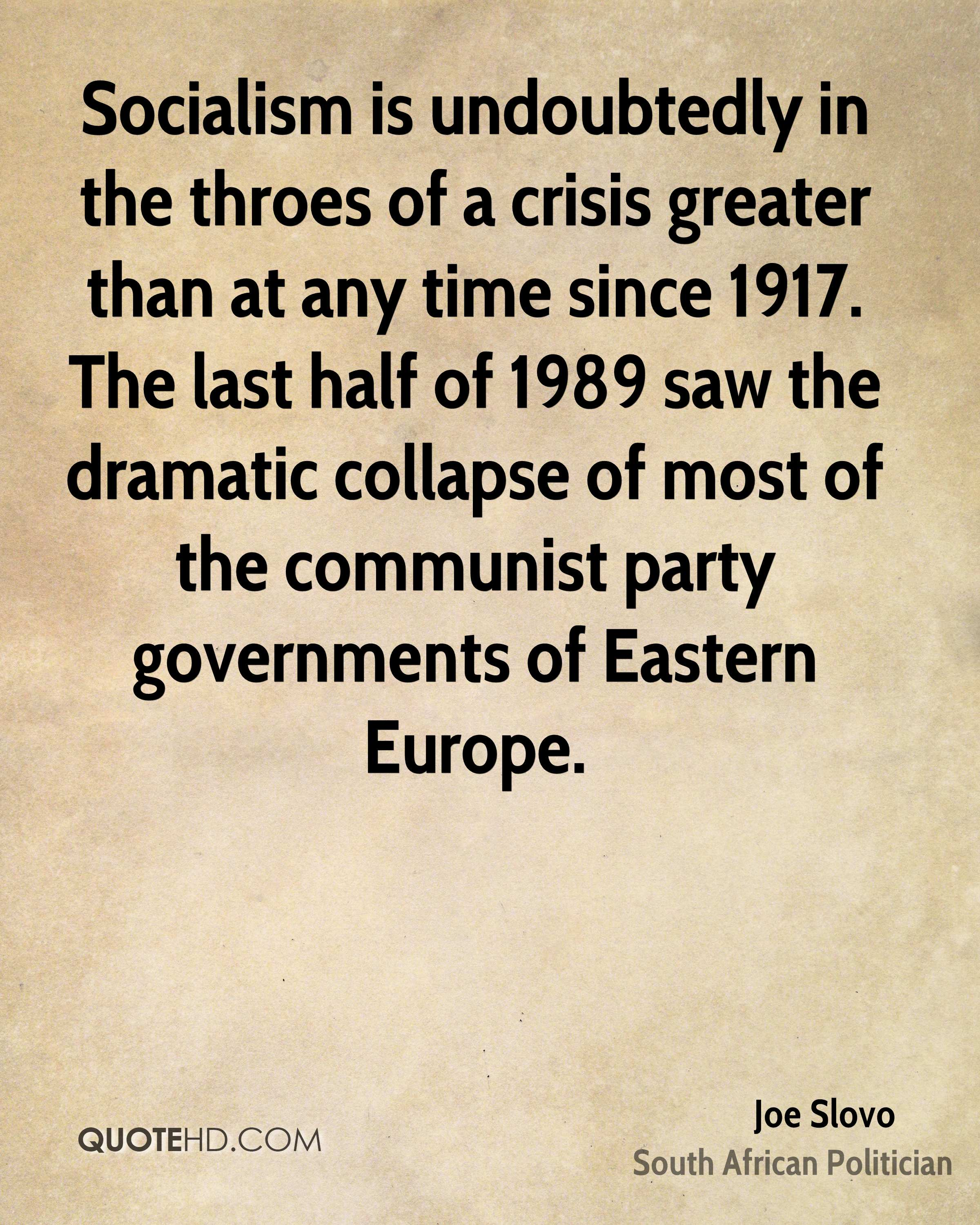 Socialism is undoubtedly in the throes of a crisis greater than at any time since 1917. The last half of 1989 saw the dramatic collapse of most of the communist party governments of Eastern Europe.