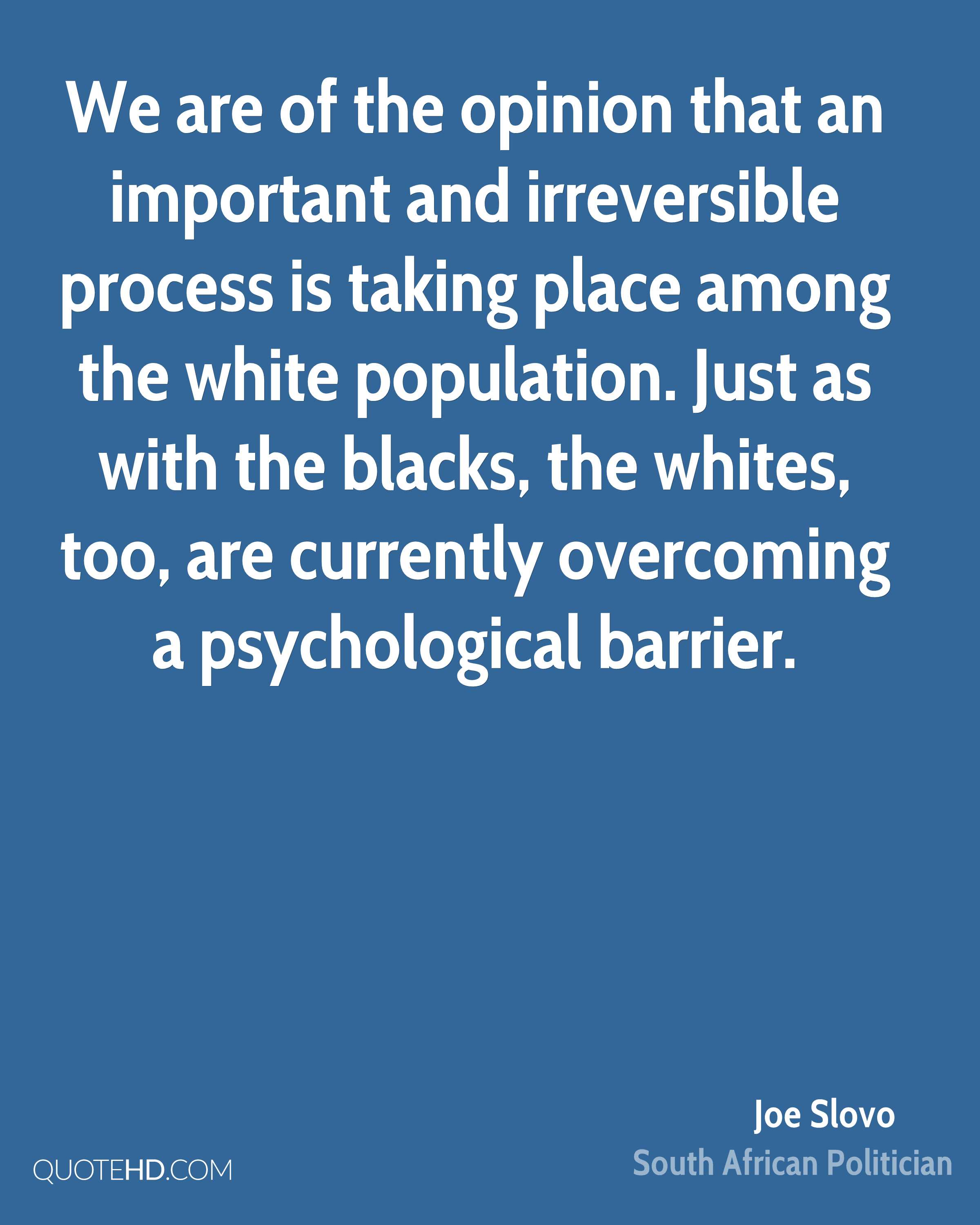 We are of the opinion that an important and irreversible process is taking place among the white population. Just as with the blacks, the whites, too, are currently overcoming a psychological barrier.