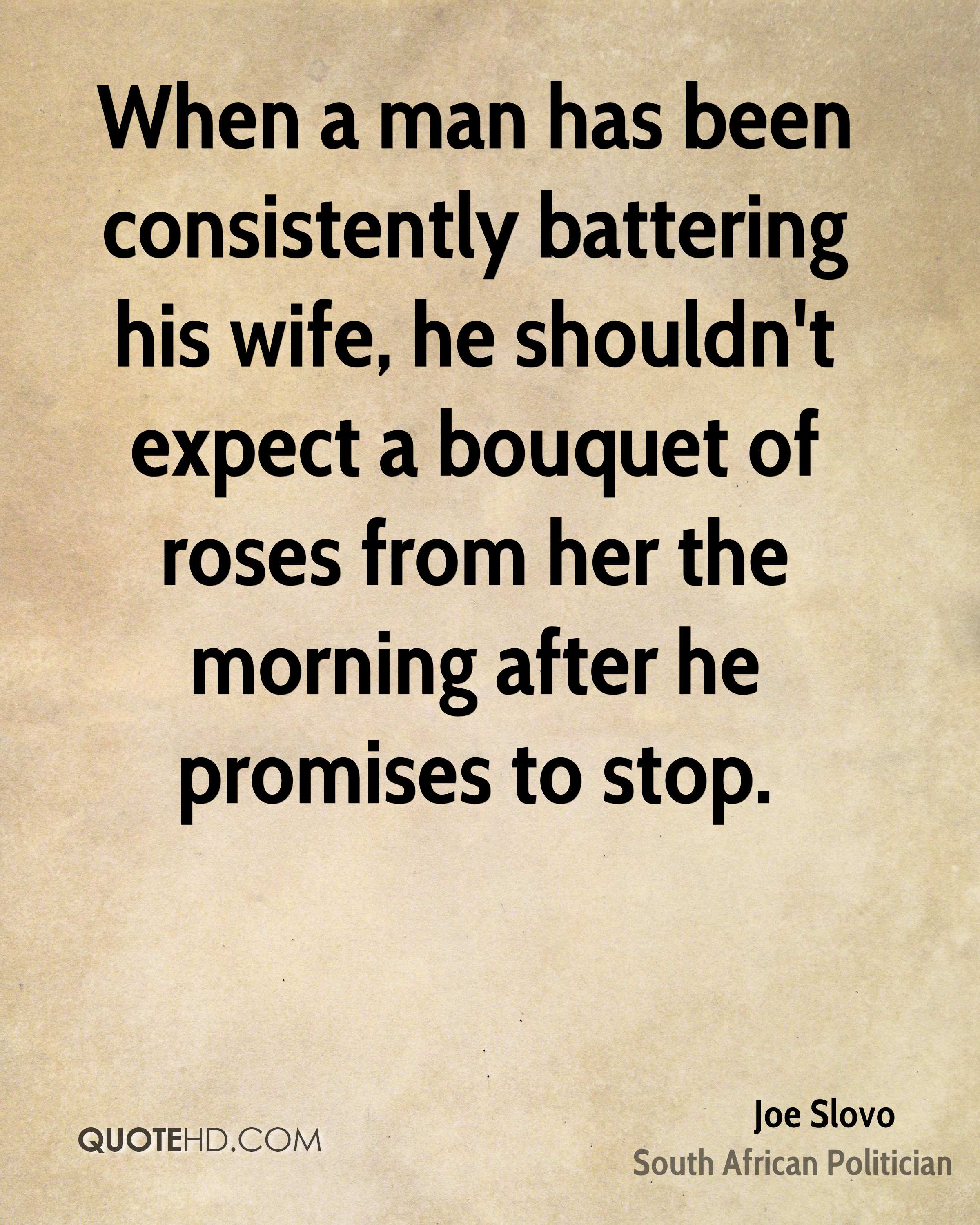 When a man has been consistently battering his wife, he shouldn't expect a bouquet of roses from her the morning after he promises to stop.