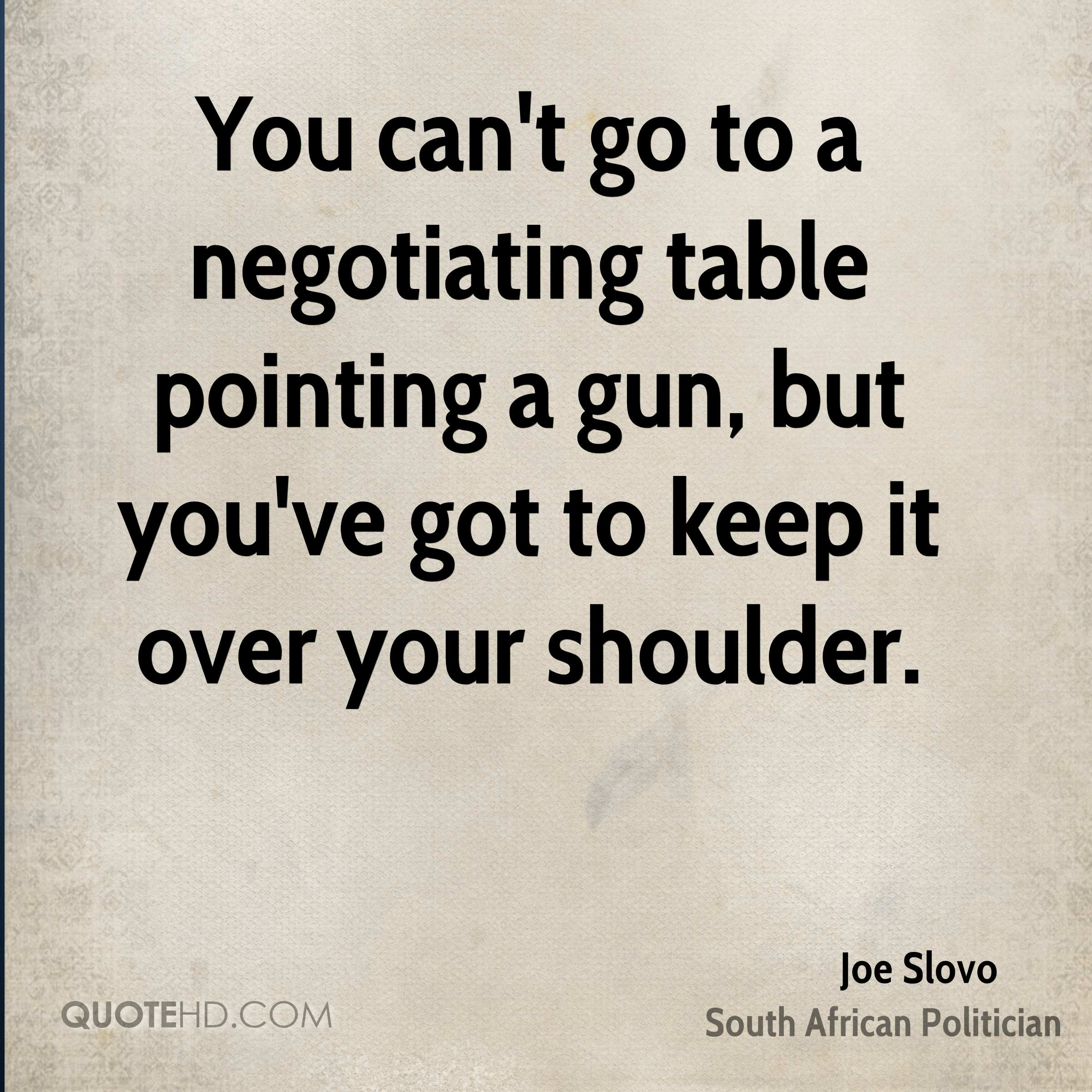 You can't go to a negotiating table pointing a gun, but you've got to keep it over your shoulder.
