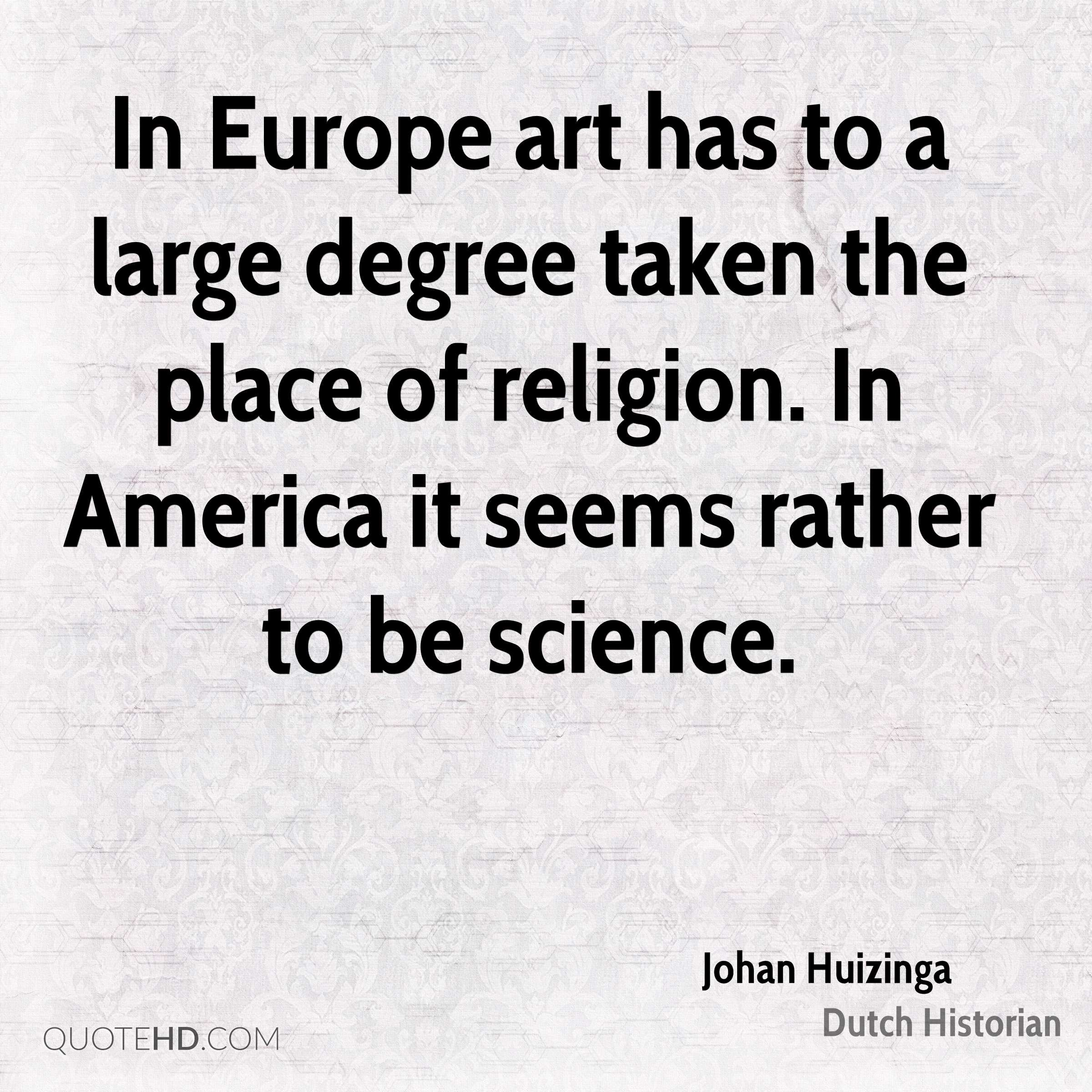 In Europe art has to a large degree taken the place of religion. In America it seems rather to be science.