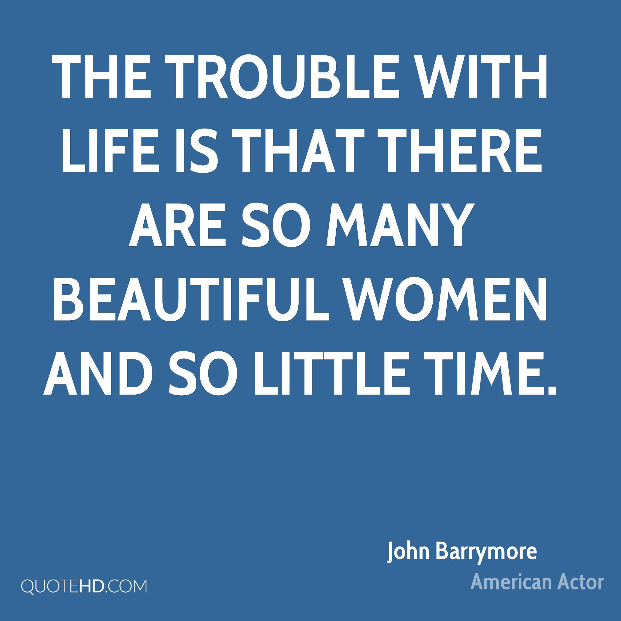 The trouble with life is that there are so many beautiful women and so little time.