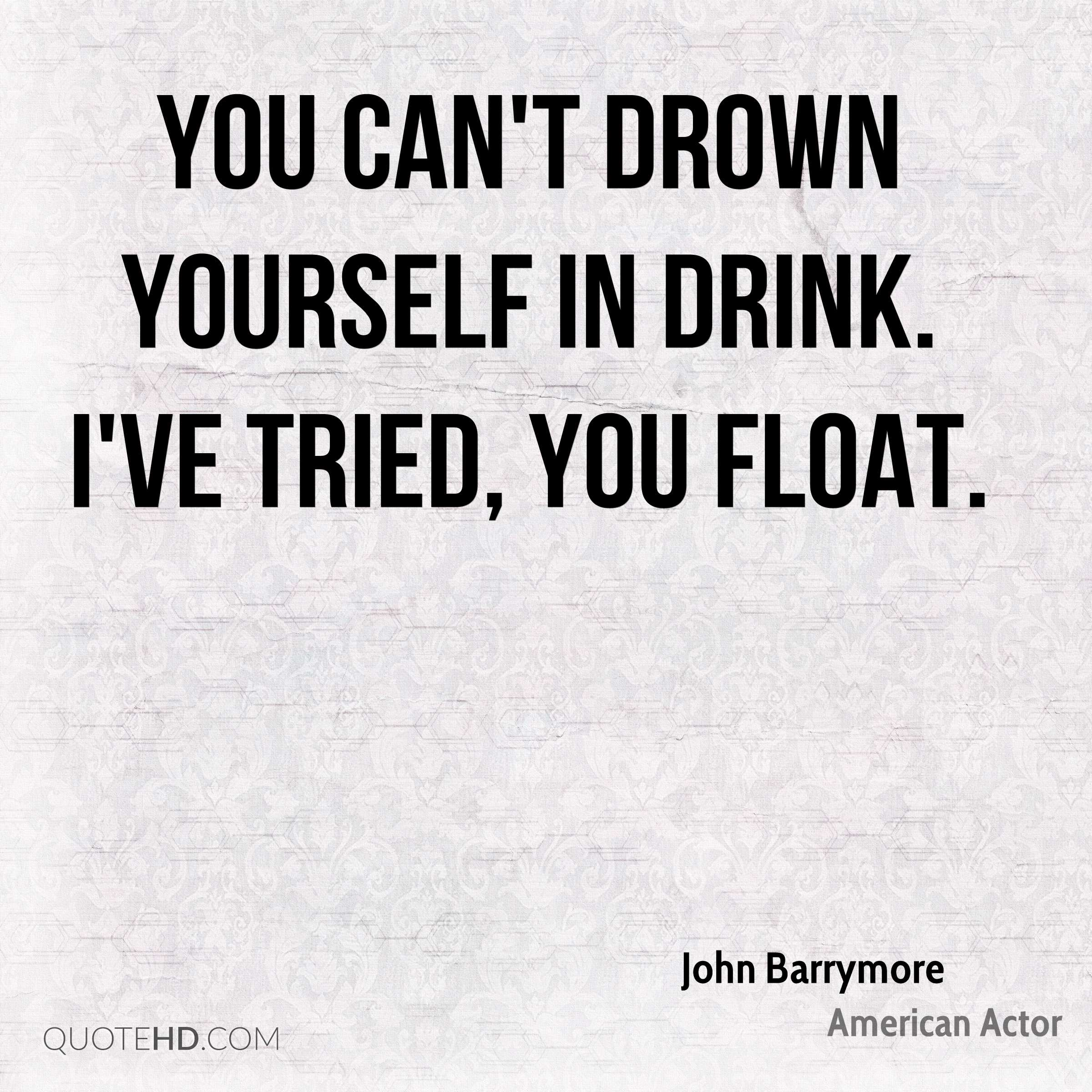 You can't drown yourself in drink. I've tried, you float.