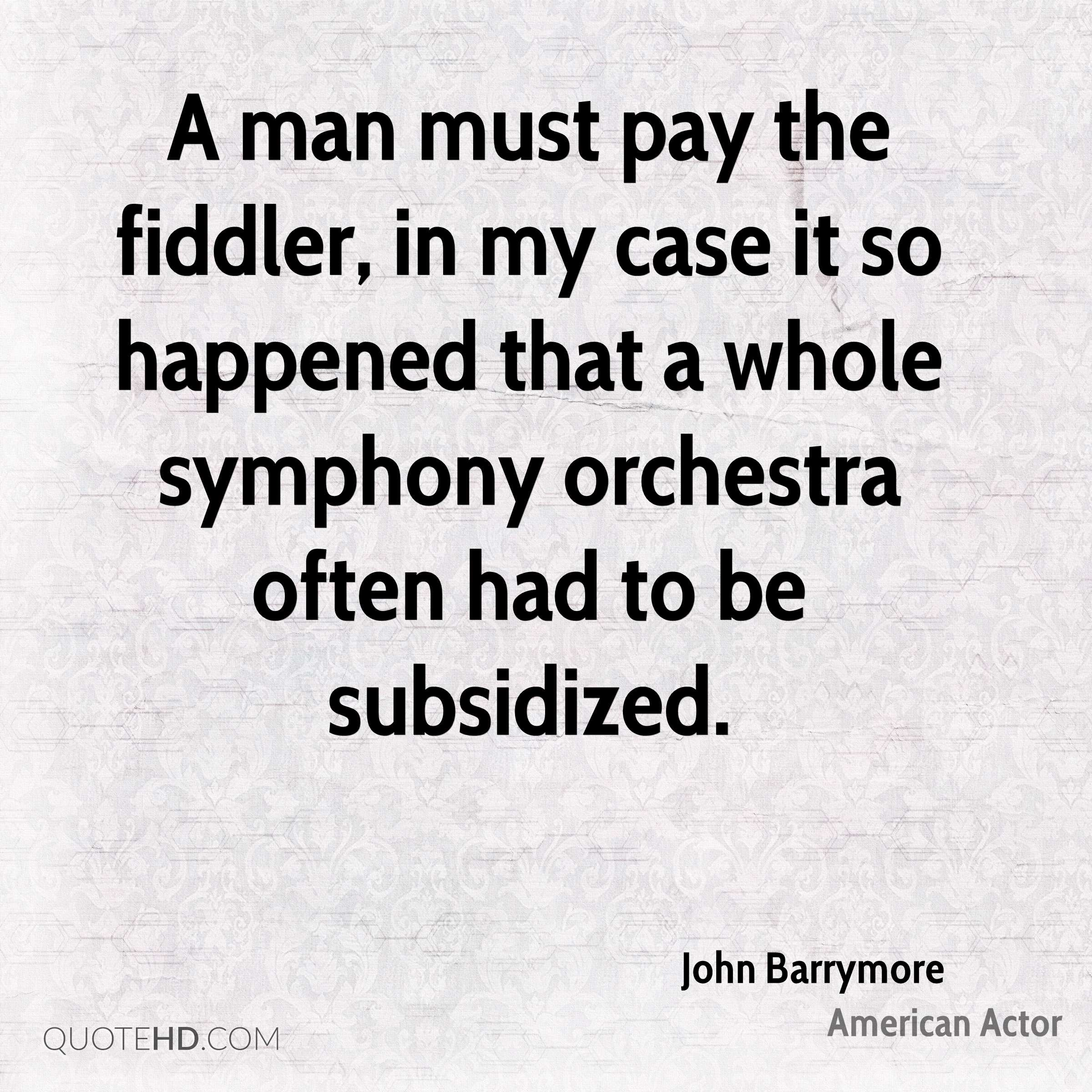 A man must pay the fiddler, in my case it so happened that a whole symphony orchestra often had to be subsidized.