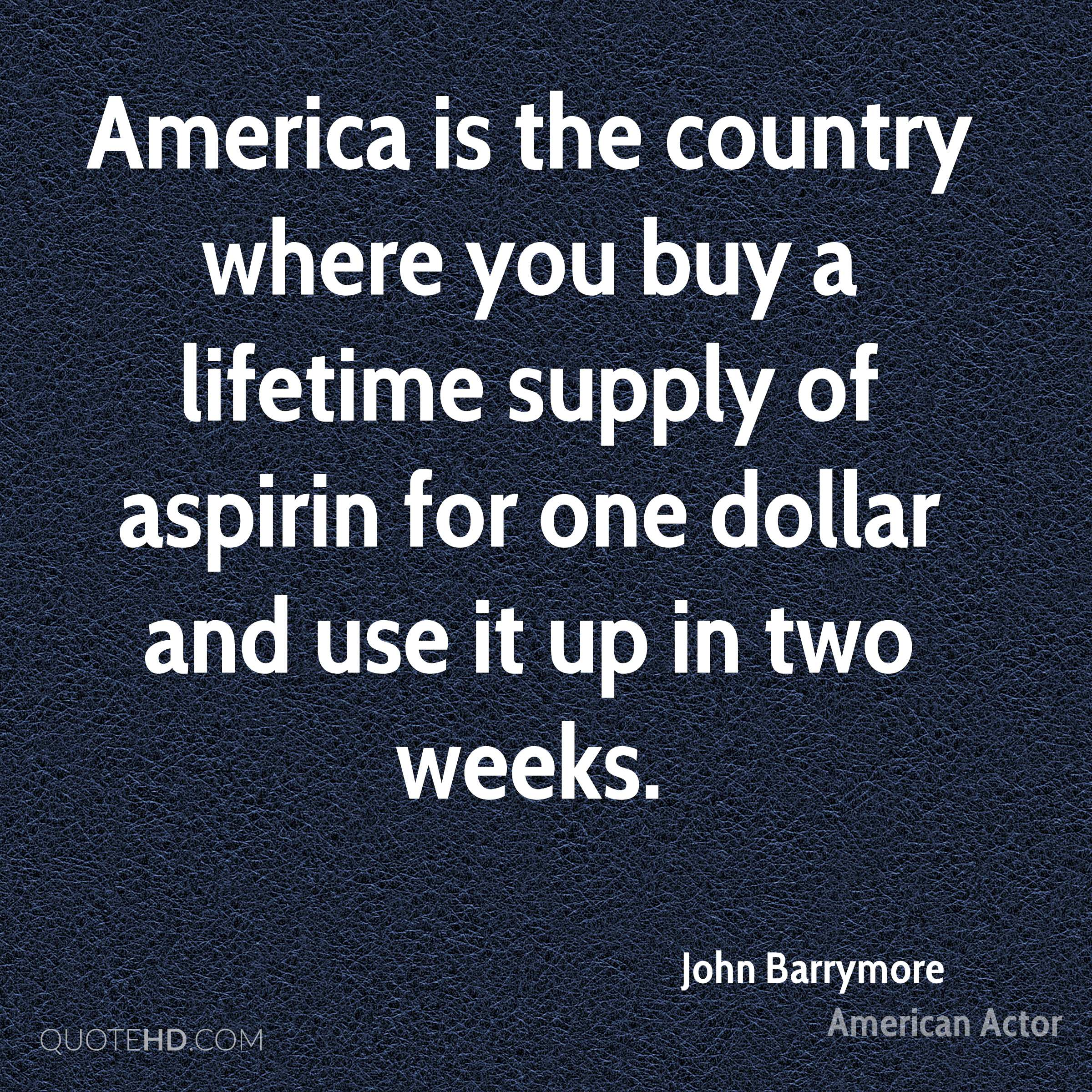 America is the country where you buy a lifetime supply of aspirin for one dollar and use it up in two weeks.