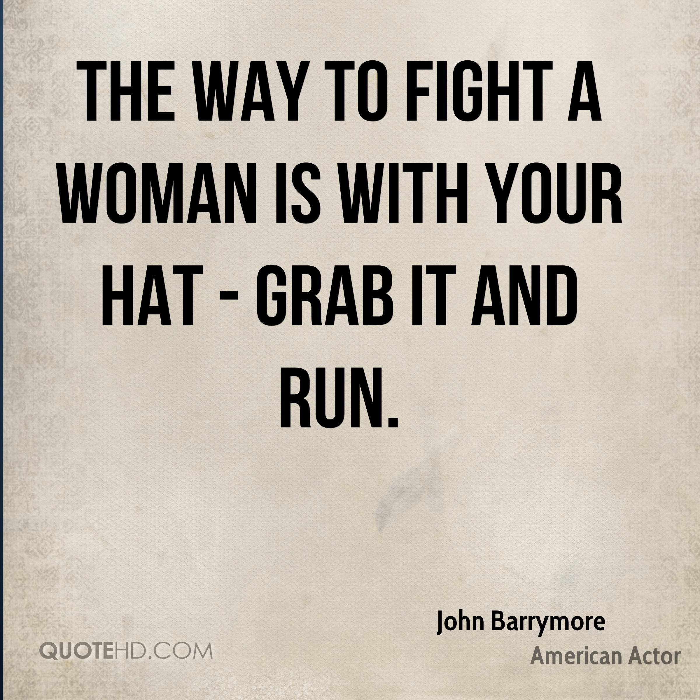 The way to fight a woman is with your hat - grab it and run.