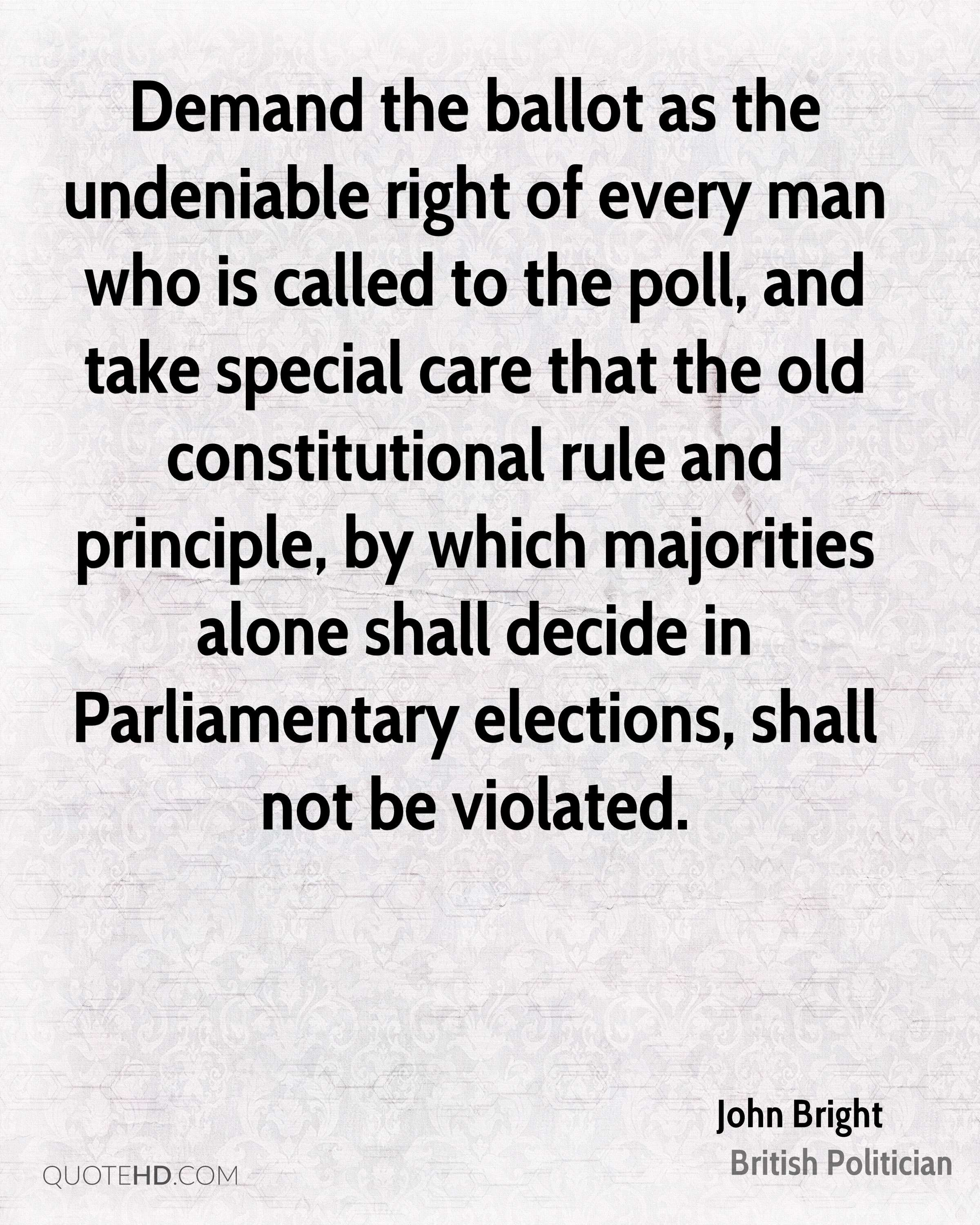 Demand the ballot as the undeniable right of every man who is called to the poll, and take special care that the old constitutional rule and principle, by which majorities alone shall decide in Parliamentary elections, shall not be violated.