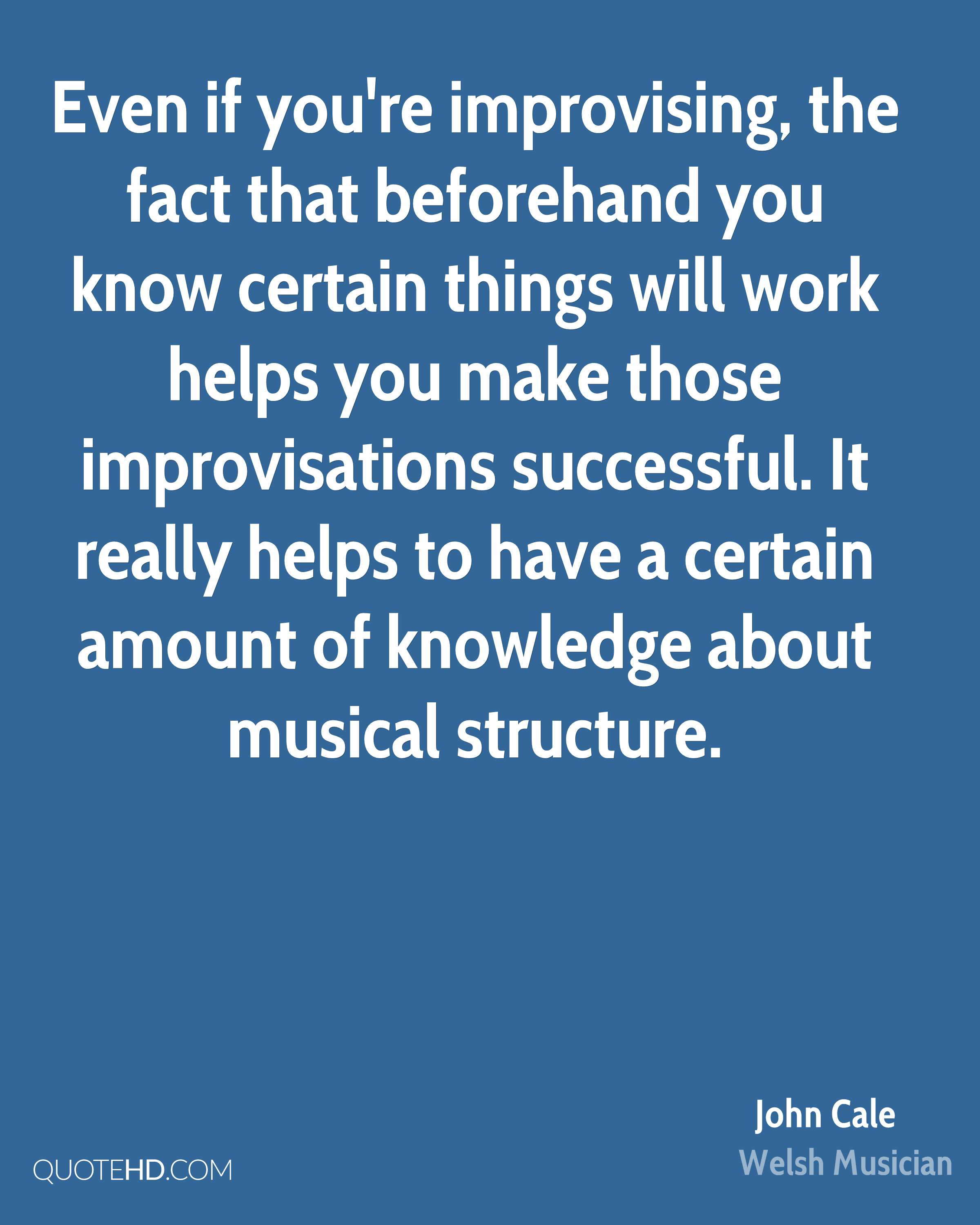 Even if you're improvising, the fact that beforehand you know certain things will work helps you make those improvisations successful. It really helps to have a certain amount of knowledge about musical structure.