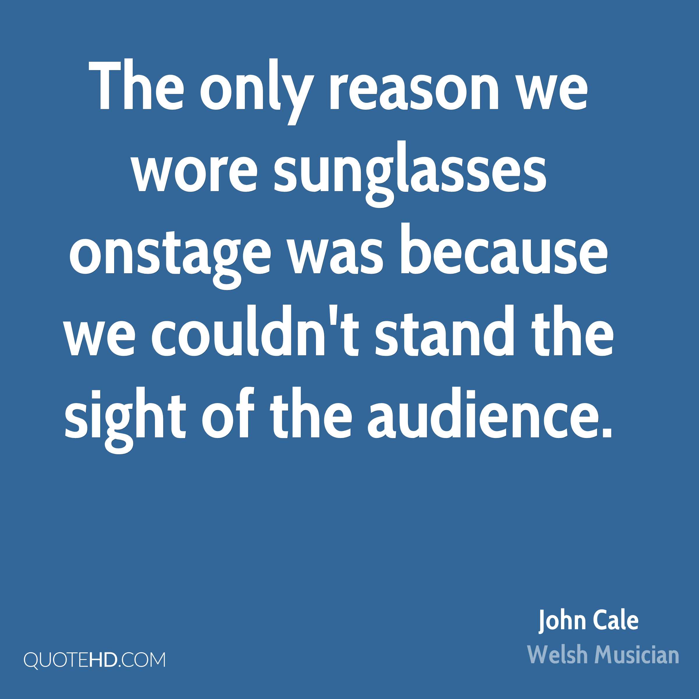 The only reason we wore sunglasses onstage was because we couldn't stand the sight of the audience.