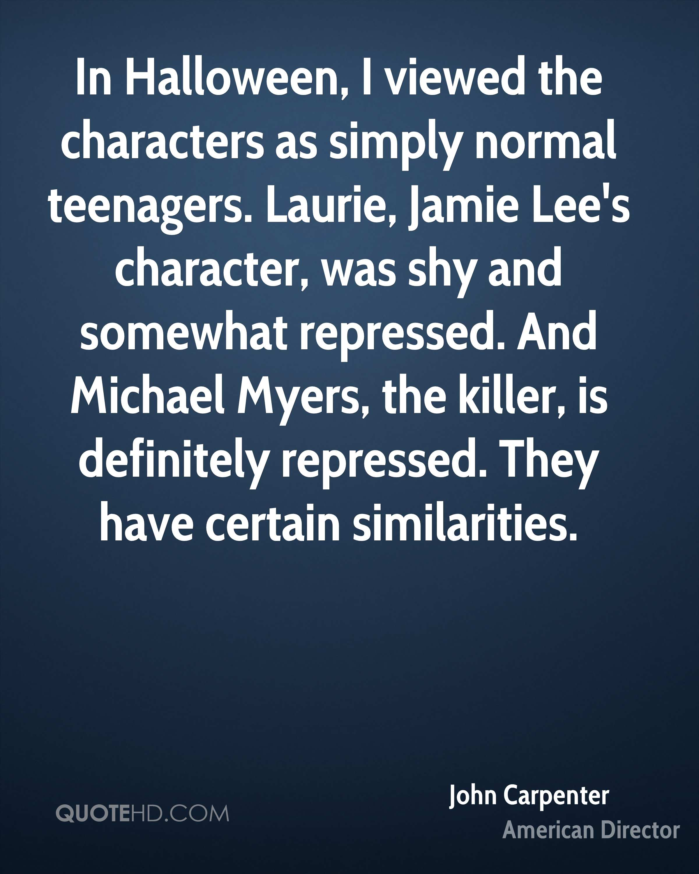 In Halloween, I viewed the characters as simply normal teenagers. Laurie, Jamie Lee's character, was shy and somewhat repressed. And Michael Myers, the killer, is definitely repressed. They have certain similarities.
