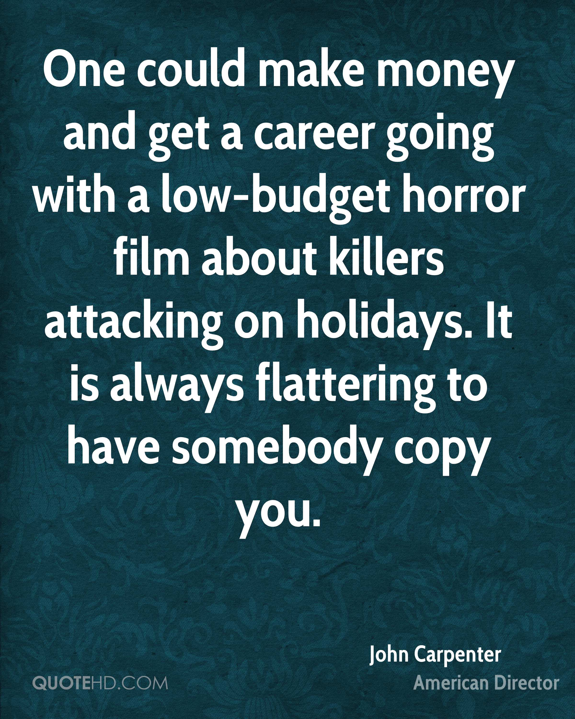 One could make money and get a career going with a low-budget horror film about killers attacking on holidays. It is always flattering to have somebody copy you.