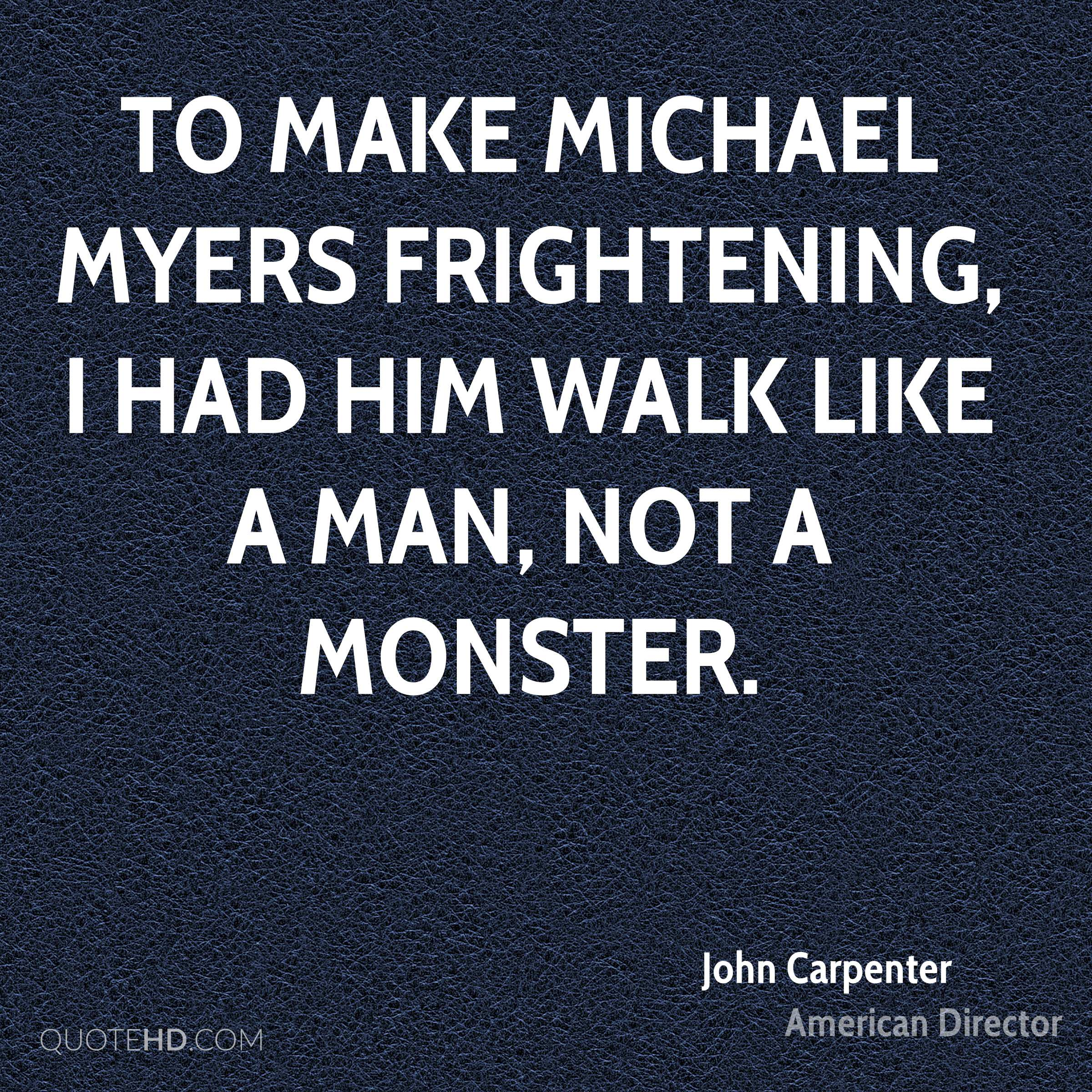 To make Michael Myers frightening, I had him walk like a man, not a monster.