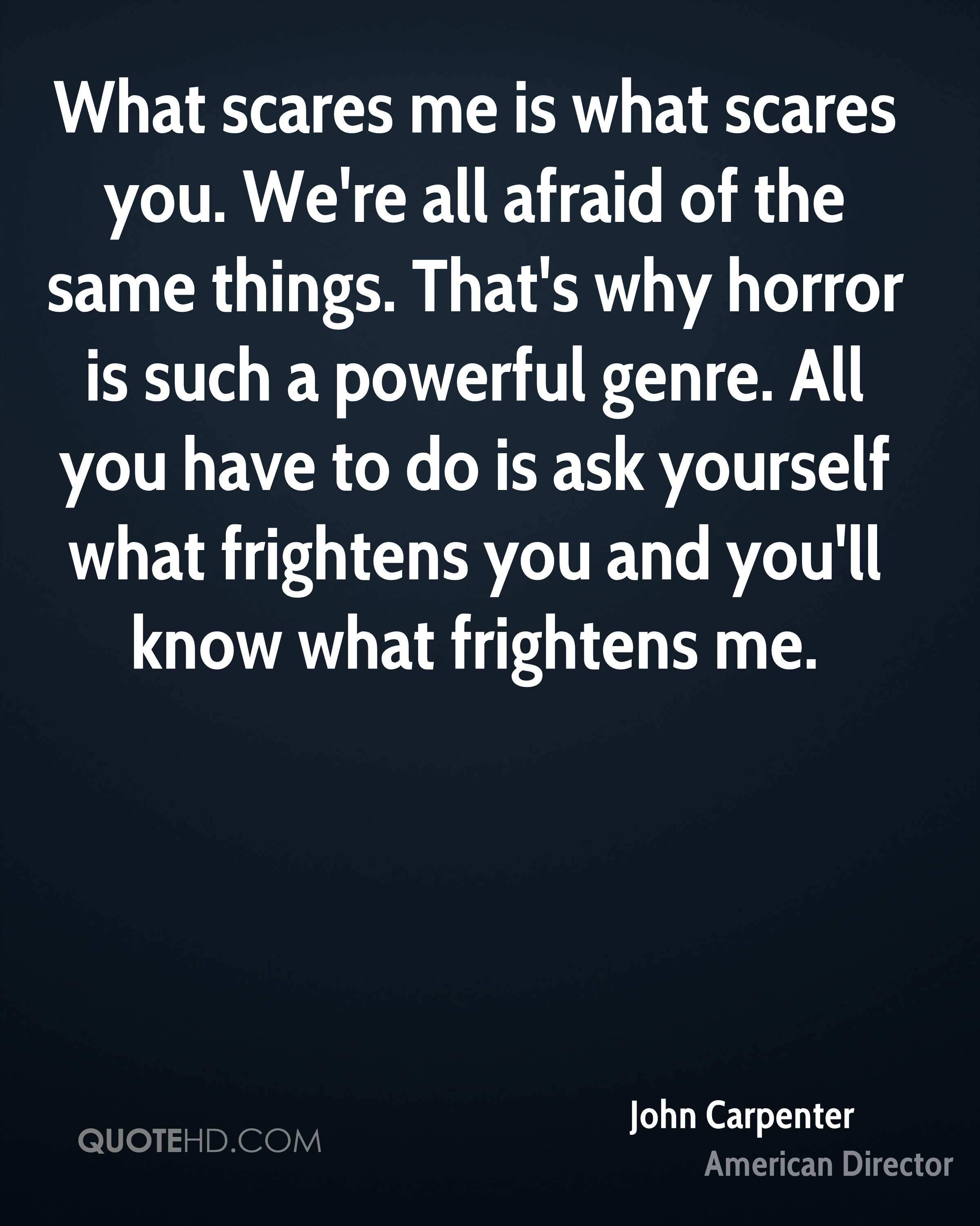 What scares me is what scares you. We're all afraid of the same things. That's why horror is such a powerful genre. All you have to do is ask yourself what frightens you and you'll know what frightens me.