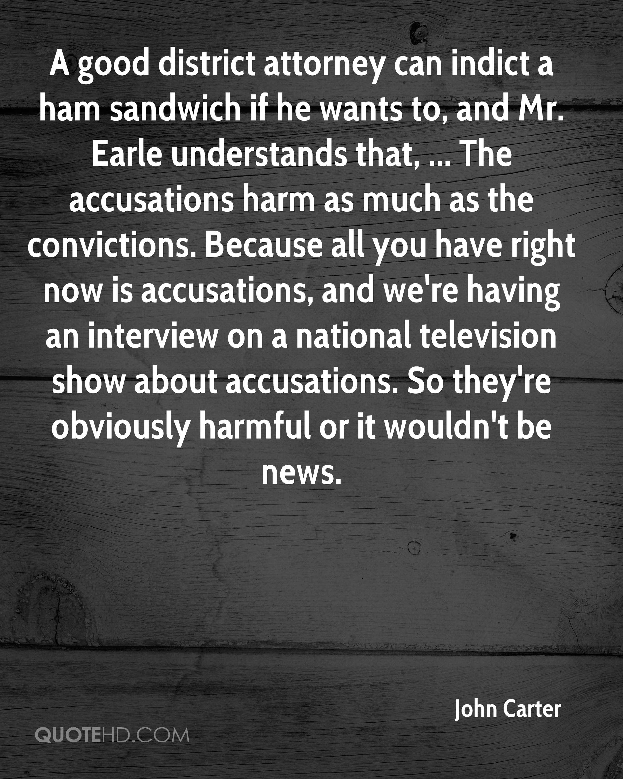 A good district attorney can indict a ham sandwich if he wants to, and Mr. Earle understands that, ... The accusations harm as much as the convictions. Because all you have right now is accusations, and we're having an interview on a national television show about accusations. So they're obviously harmful or it wouldn't be news.