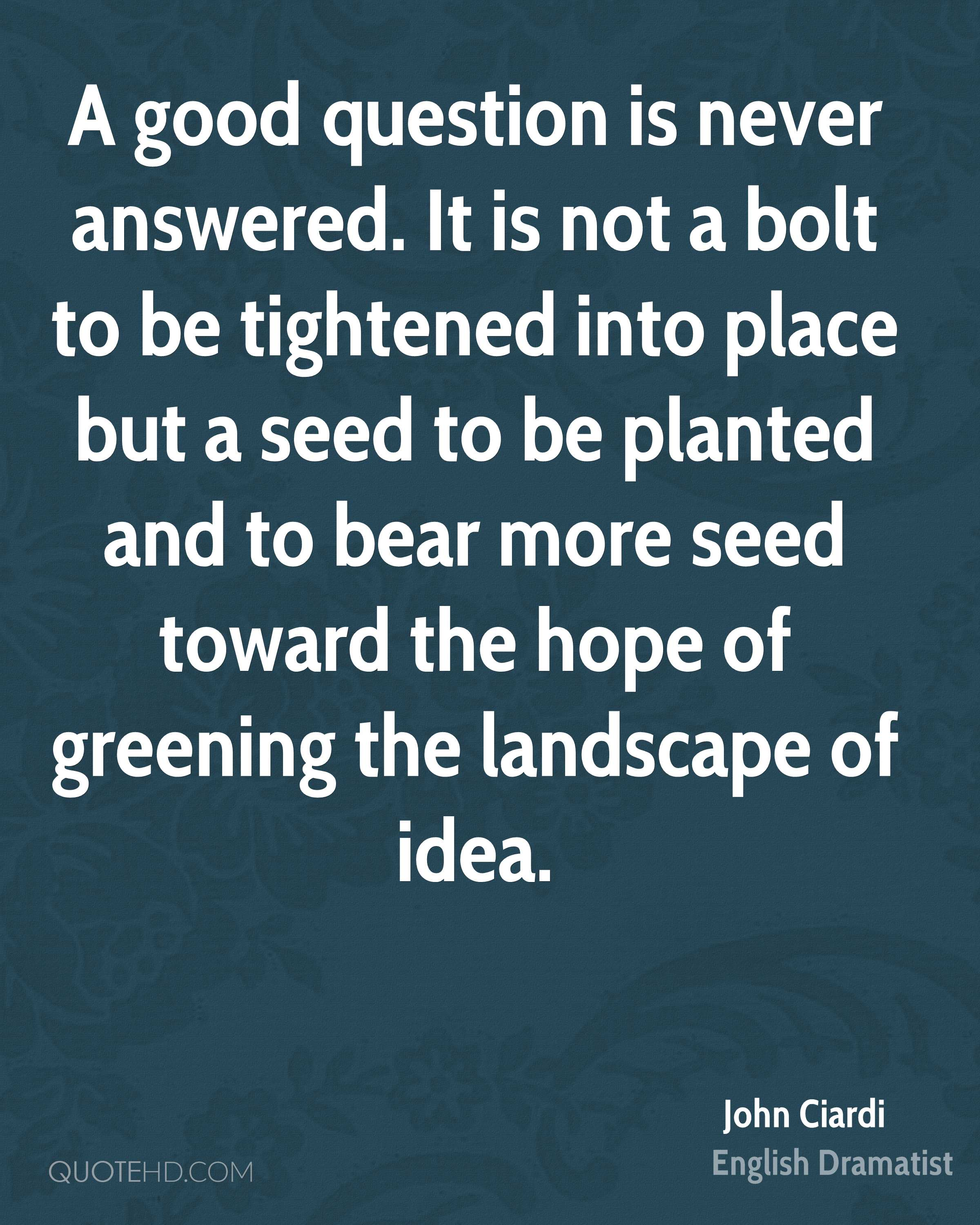 A good question is never answered. It is not a bolt to be tightened into place but a seed to be planted and to bear more seed toward the hope of greening the landscape of idea.