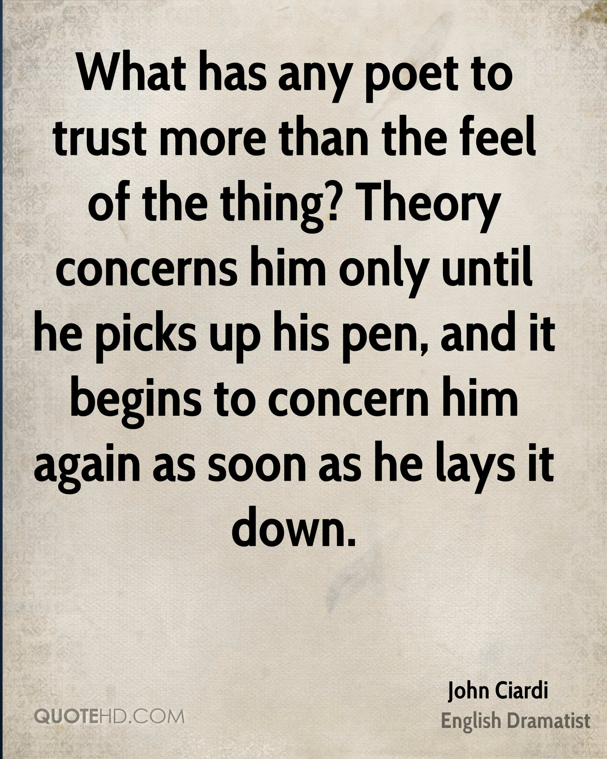 What has any poet to trust more than the feel of the thing? Theory concerns him only until he picks up his pen, and it begins to concern him again as soon as he lays it down.