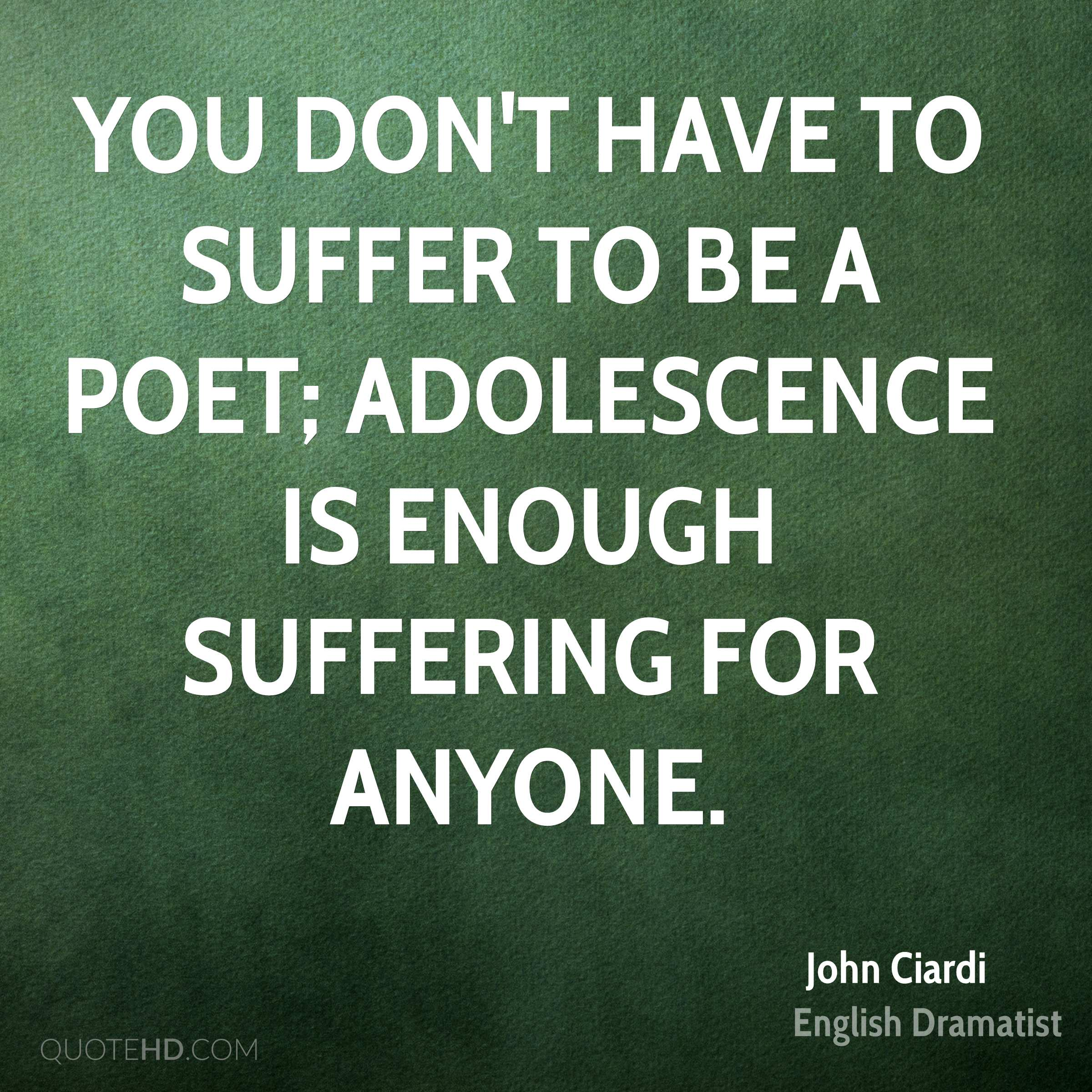 You don't have to suffer to be a poet; adolescence is enough suffering for anyone.