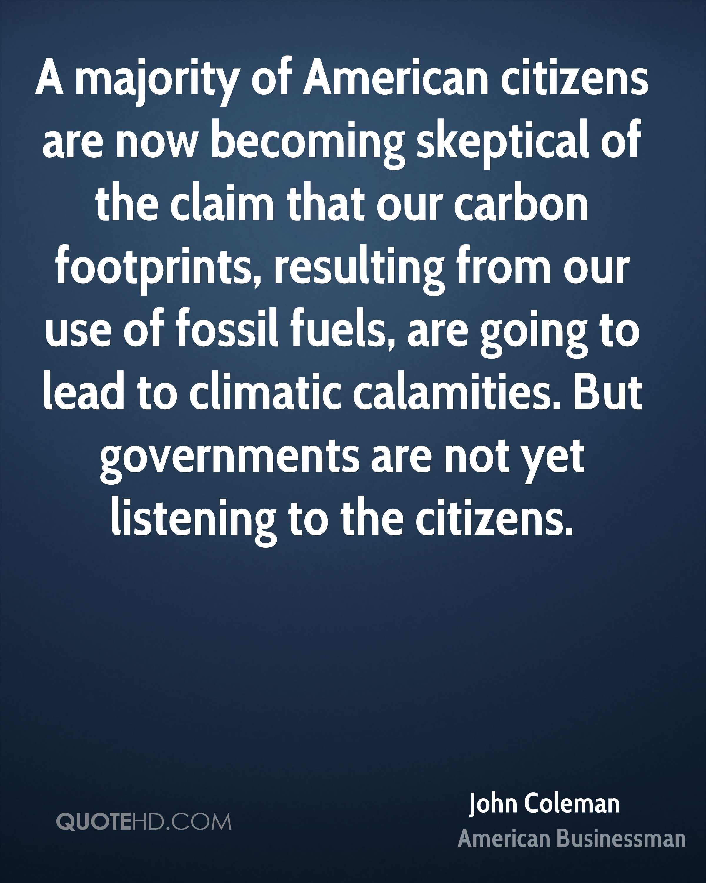 A majority of American citizens are now becoming skeptical of the claim that our carbon footprints, resulting from our use of fossil fuels, are going to lead to climatic calamities. But governments are not yet listening to the citizens.