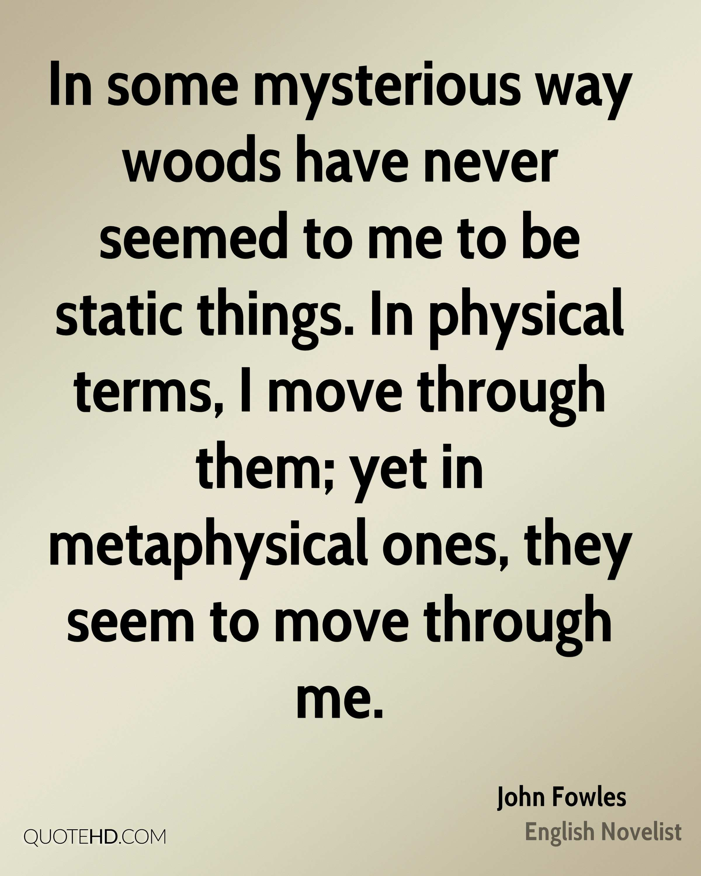 In some mysterious way woods have never seemed to me to be static things. In physical terms, I move through them; yet in metaphysical ones, they seem to move through me.