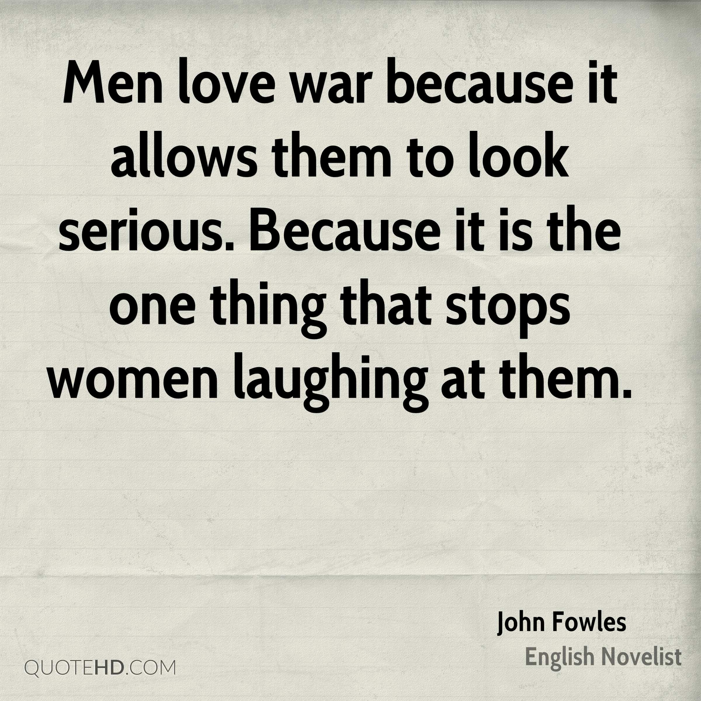 Men love war because it allows them to look serious. Because it is the one thing that stops women laughing at them.