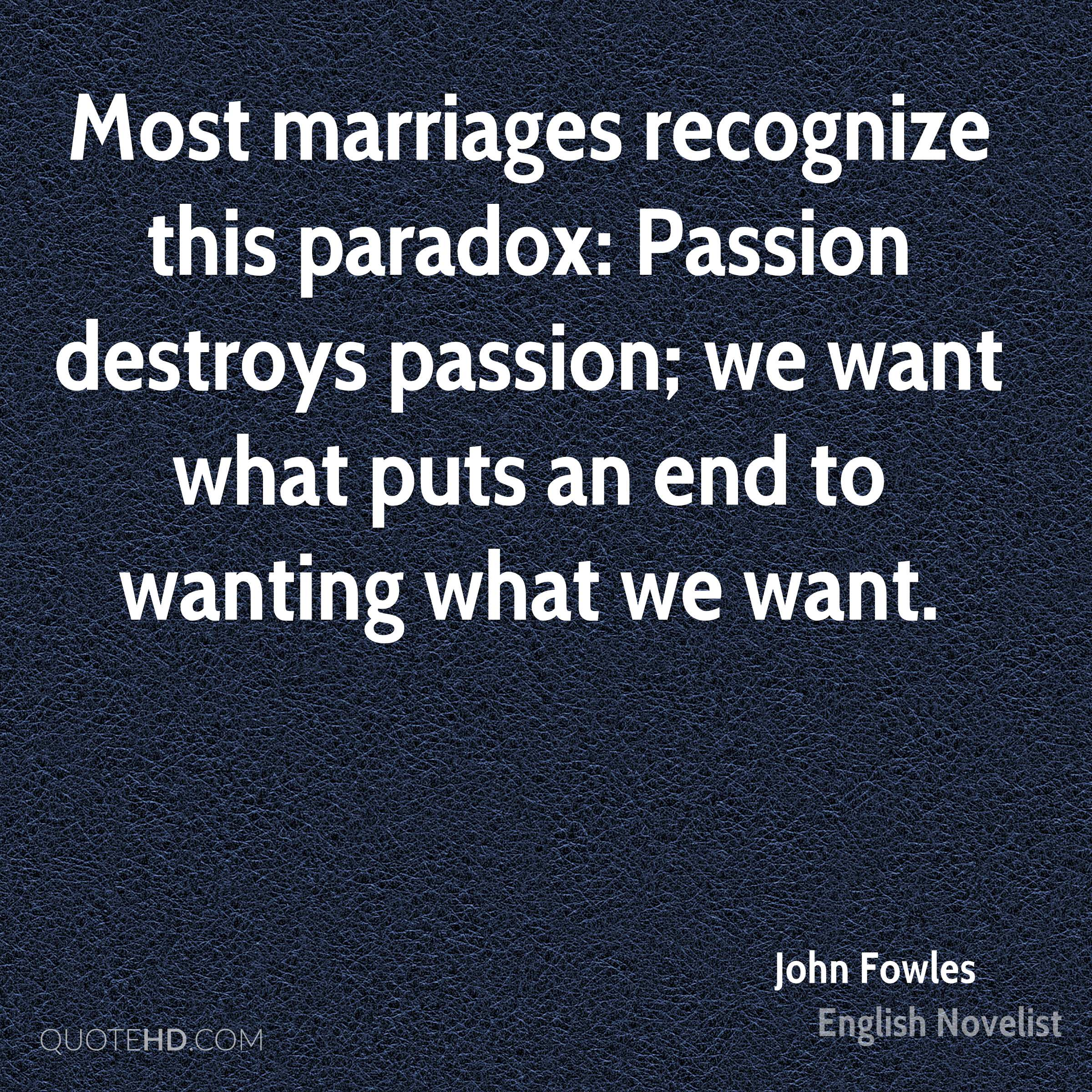 Most marriages recognize this paradox: Passion destroys passion; we want what puts an end to wanting what we want.