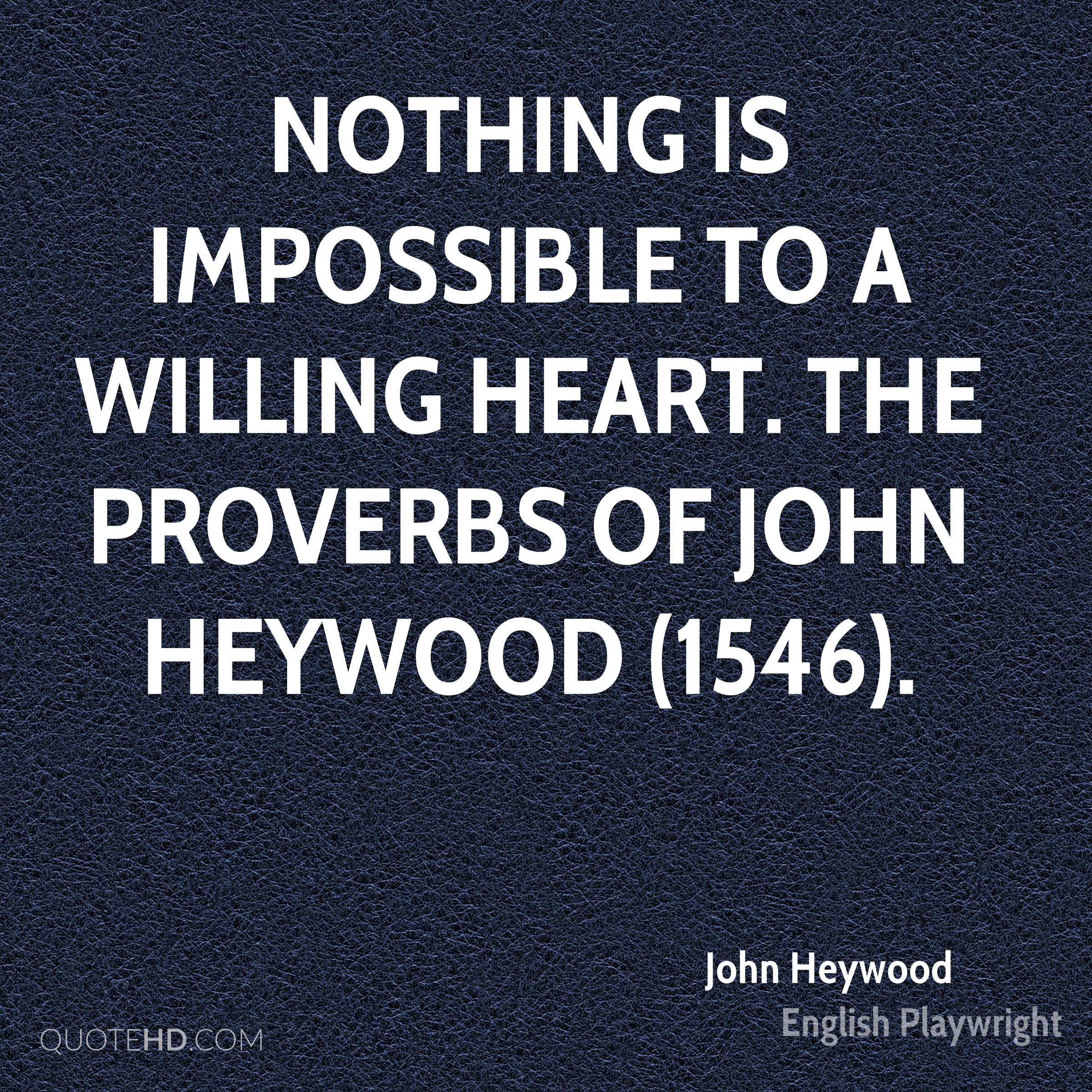 Nothing is impossible to a willing heart. The Proverbs of John Heywood (1546).