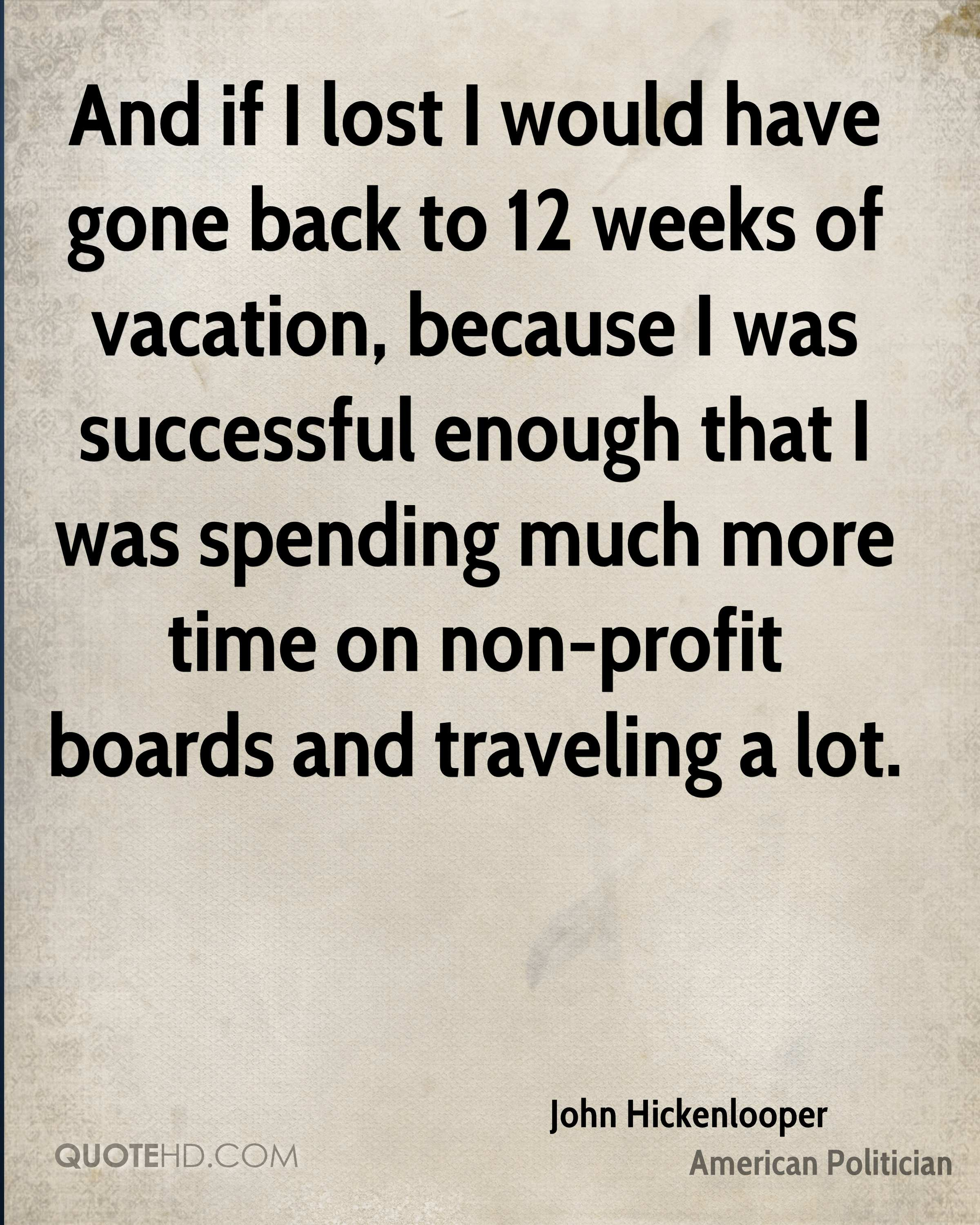 And if I lost I would have gone back to 12 weeks of vacation, because I was successful enough that I was spending much more time on non-profit boards and traveling a lot.