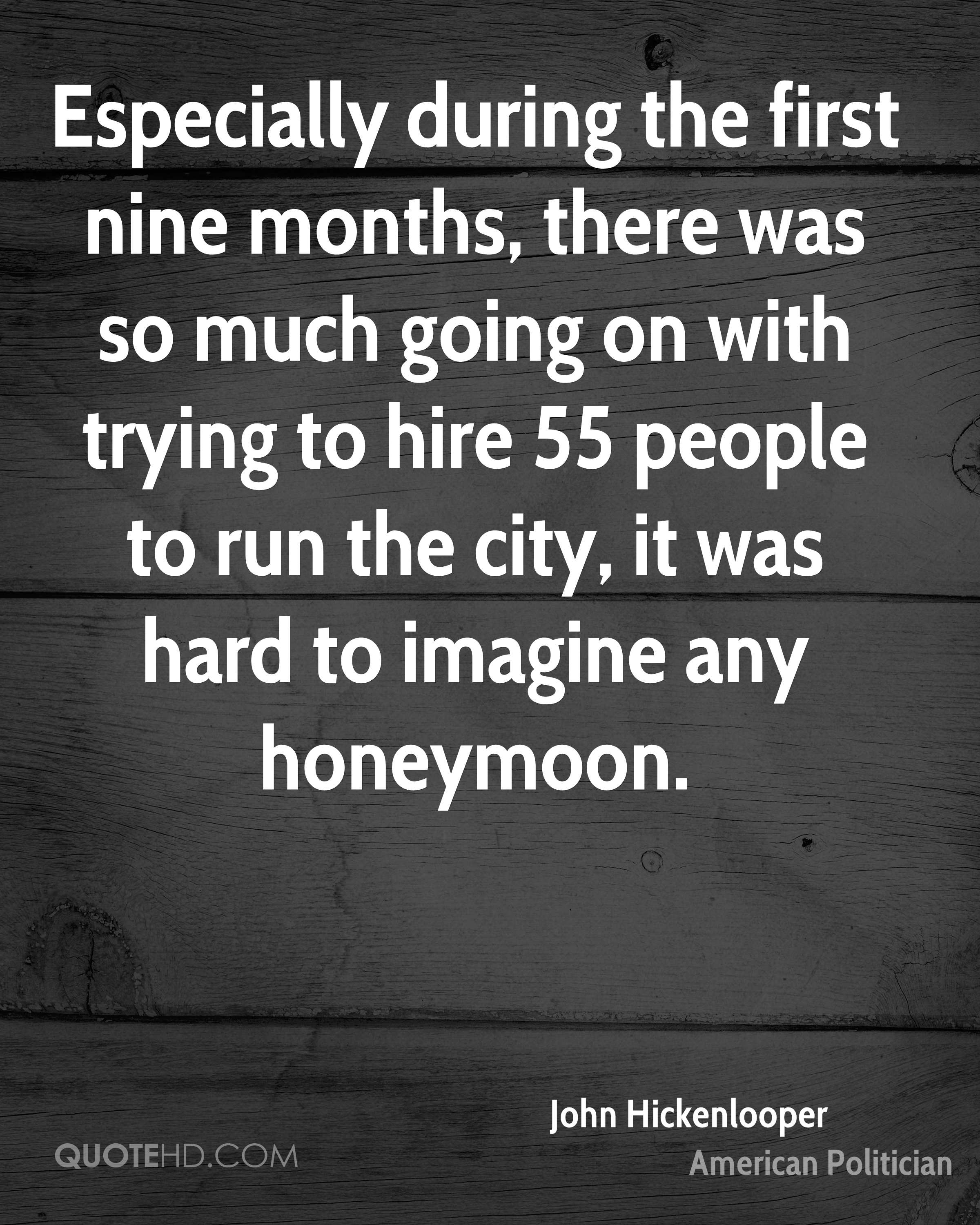 Especially during the first nine months, there was so much going on with trying to hire 55 people to run the city, it was hard to imagine any honeymoon.
