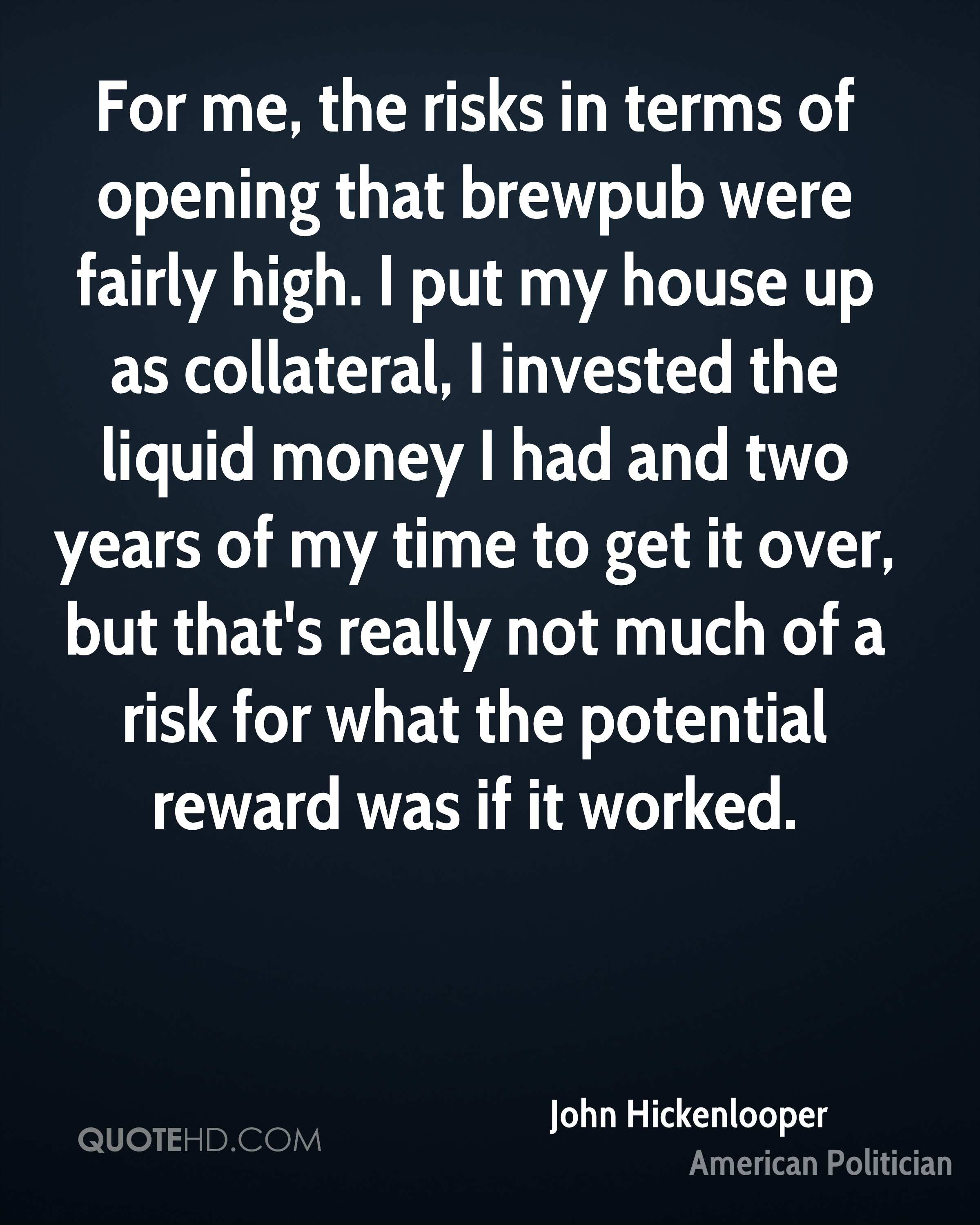 For me, the risks in terms of opening that brewpub were fairly high. I put my house up as collateral, I invested the liquid money I had and two years of my time to get it over, but that's really not much of a risk for what the potential reward was if it worked.