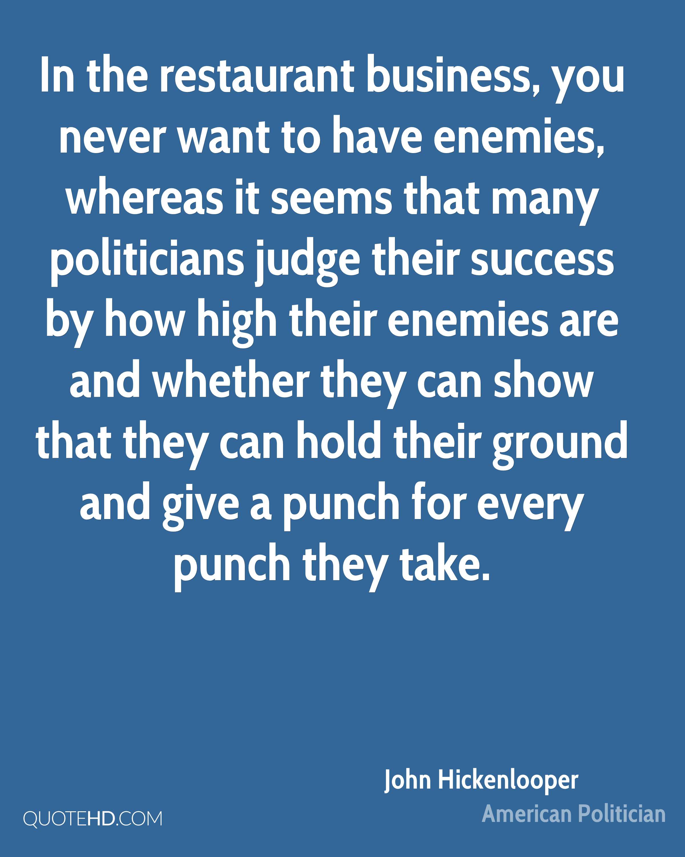 In the restaurant business, you never want to have enemies, whereas it seems that many politicians judge their success by how high their enemies are and whether they can show that they can hold their ground and give a punch for every punch they take.