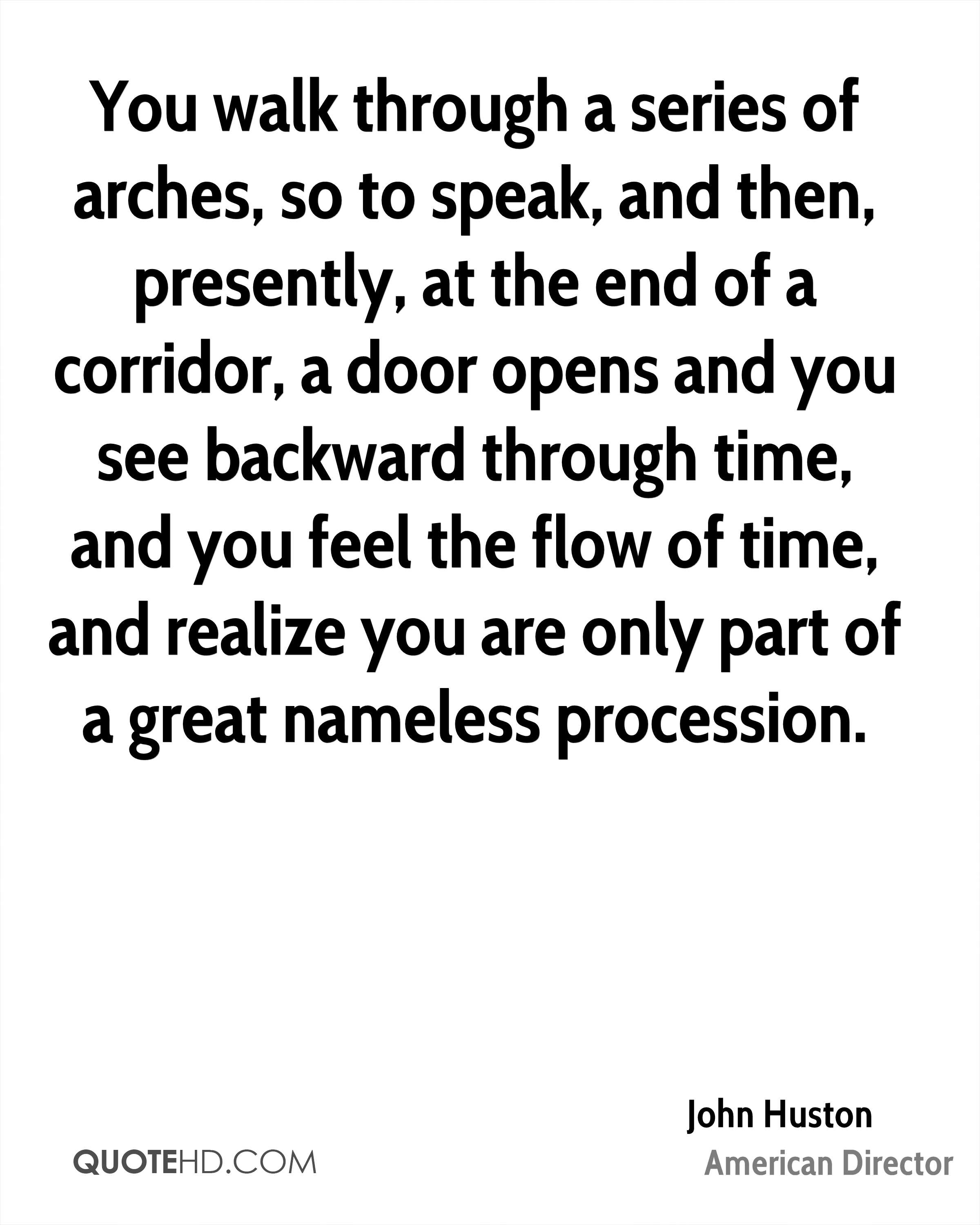 You walk through a series of arches, so to speak, and then, presently, at the end of a corridor, a door opens and you see backward through time, and you feel the flow of time, and realize you are only part of a great nameless procession.