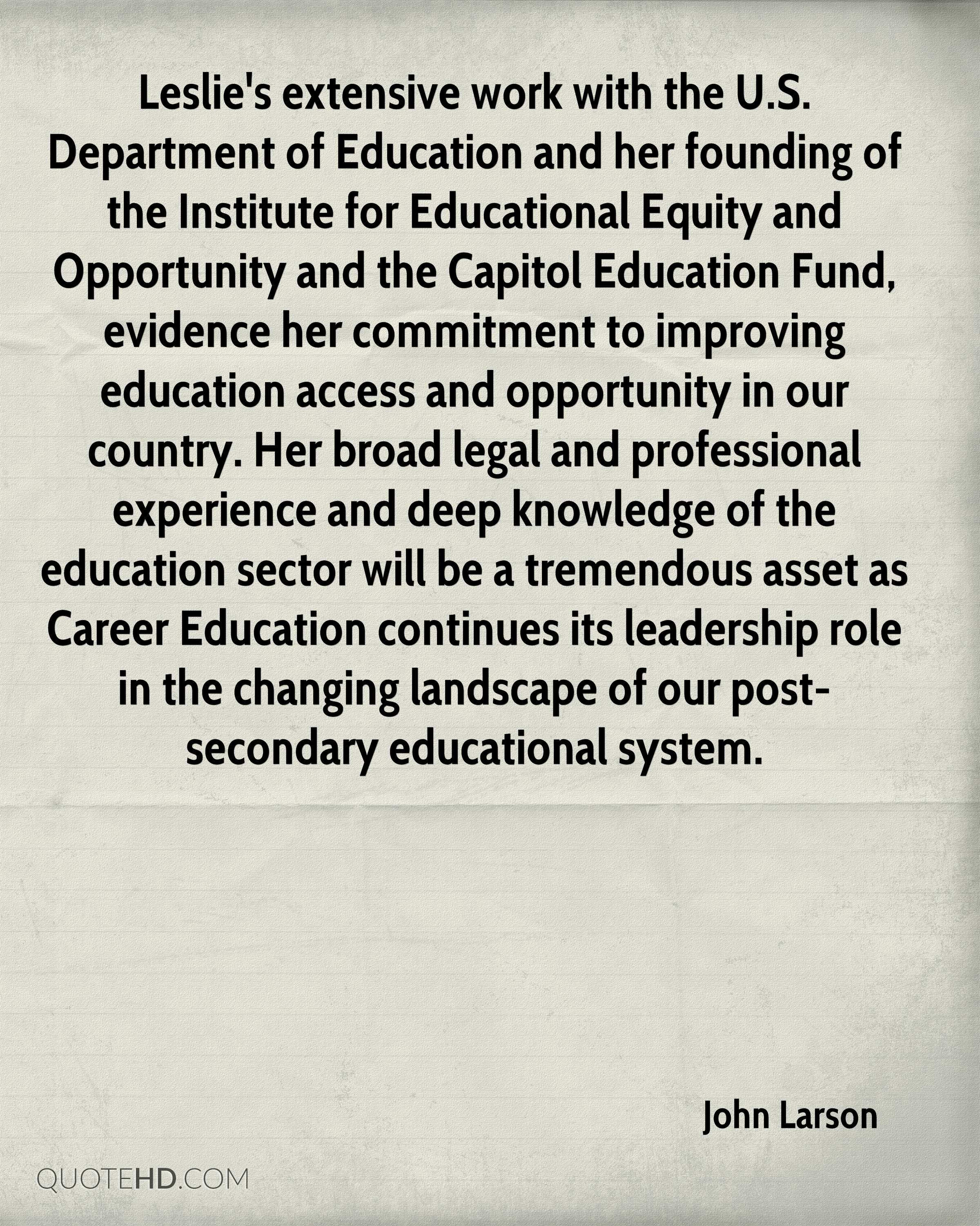 Leslie's extensive work with the U.S. Department of Education and her founding of the Institute for Educational Equity and Opportunity and the Capitol Education Fund, evidence her commitment to improving education access and opportunity in our country. Her broad legal and professional experience and deep knowledge of the education sector will be a tremendous asset as Career Education continues its leadership role in the changing landscape of our post-secondary educational system.