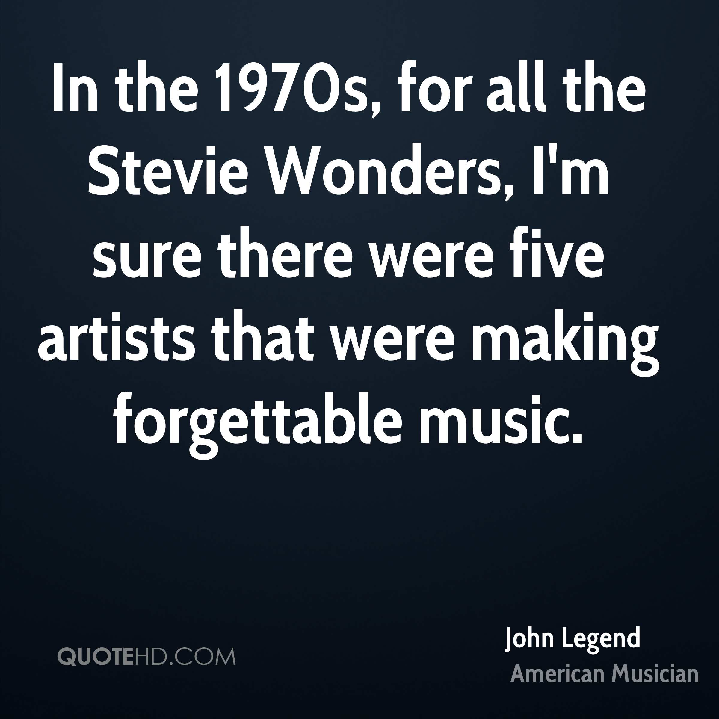 In the 1970s, for all the Stevie Wonders, I'm sure there were five artists that were making forgettable music.