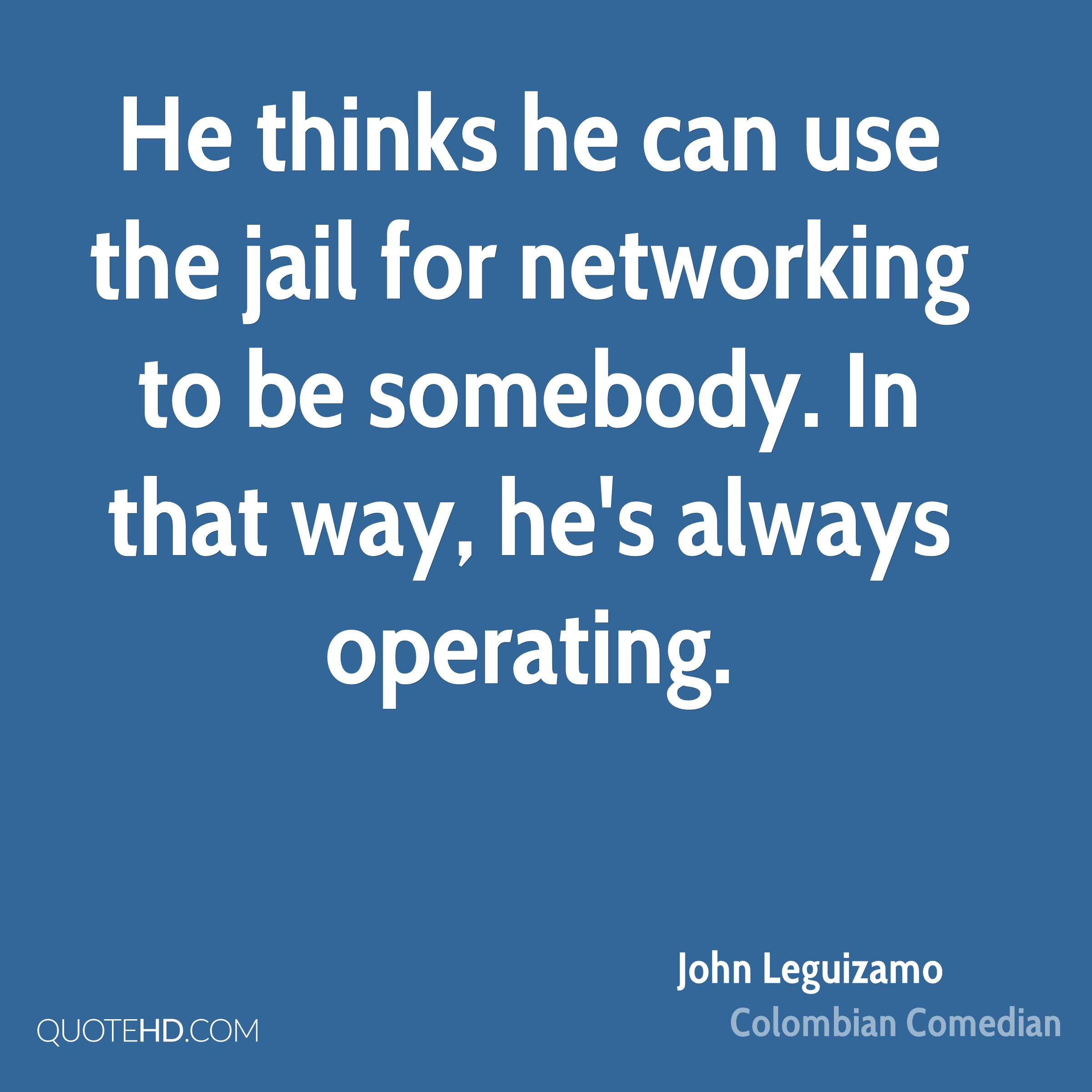 He thinks he can use the jail for networking to be somebody. In that way, he's always operating.