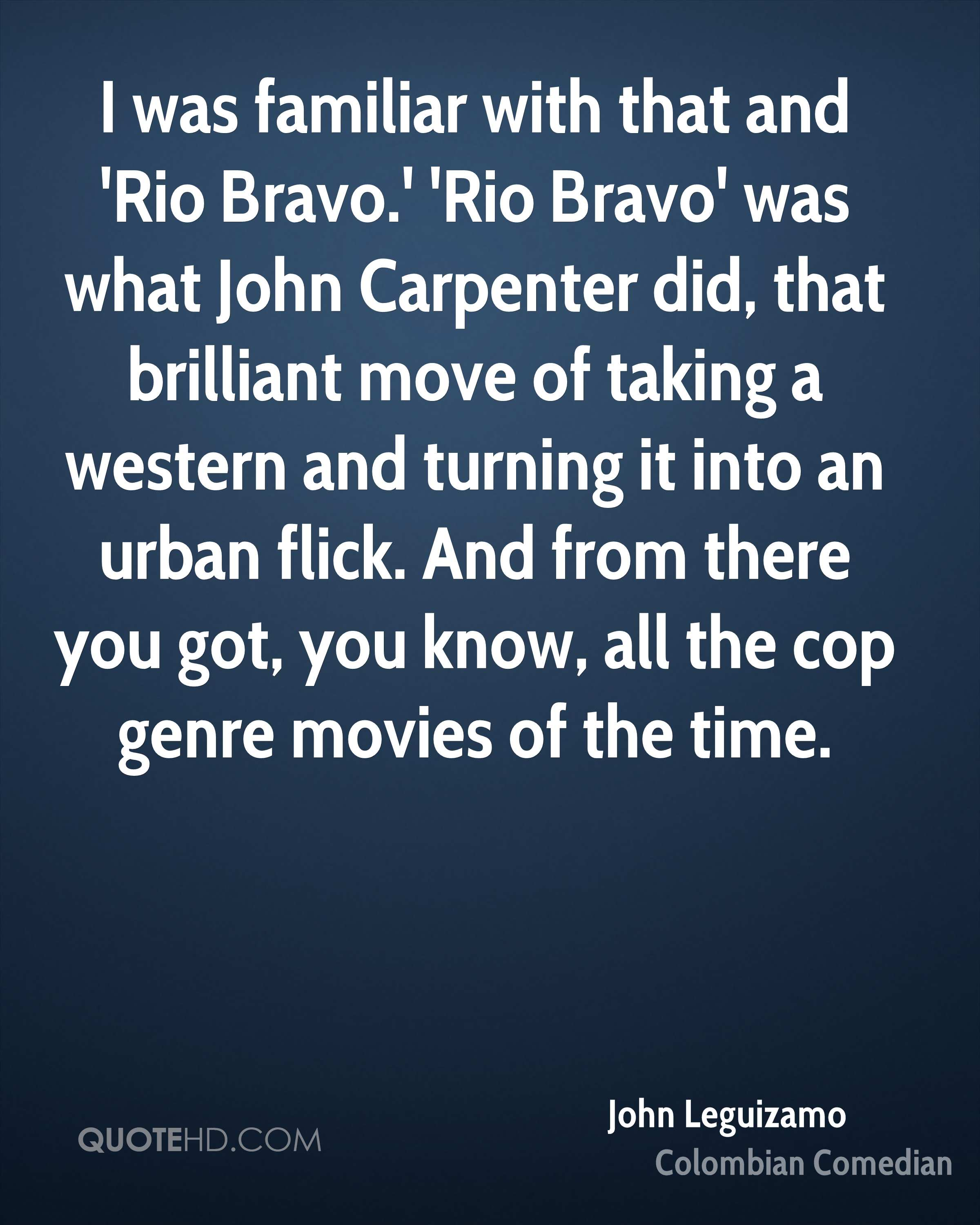 I was familiar with that and 'Rio Bravo.' 'Rio Bravo' was what John Carpenter did, that brilliant move of taking a western and turning it into an urban flick. And from there you got, you know, all the cop genre movies of the time.