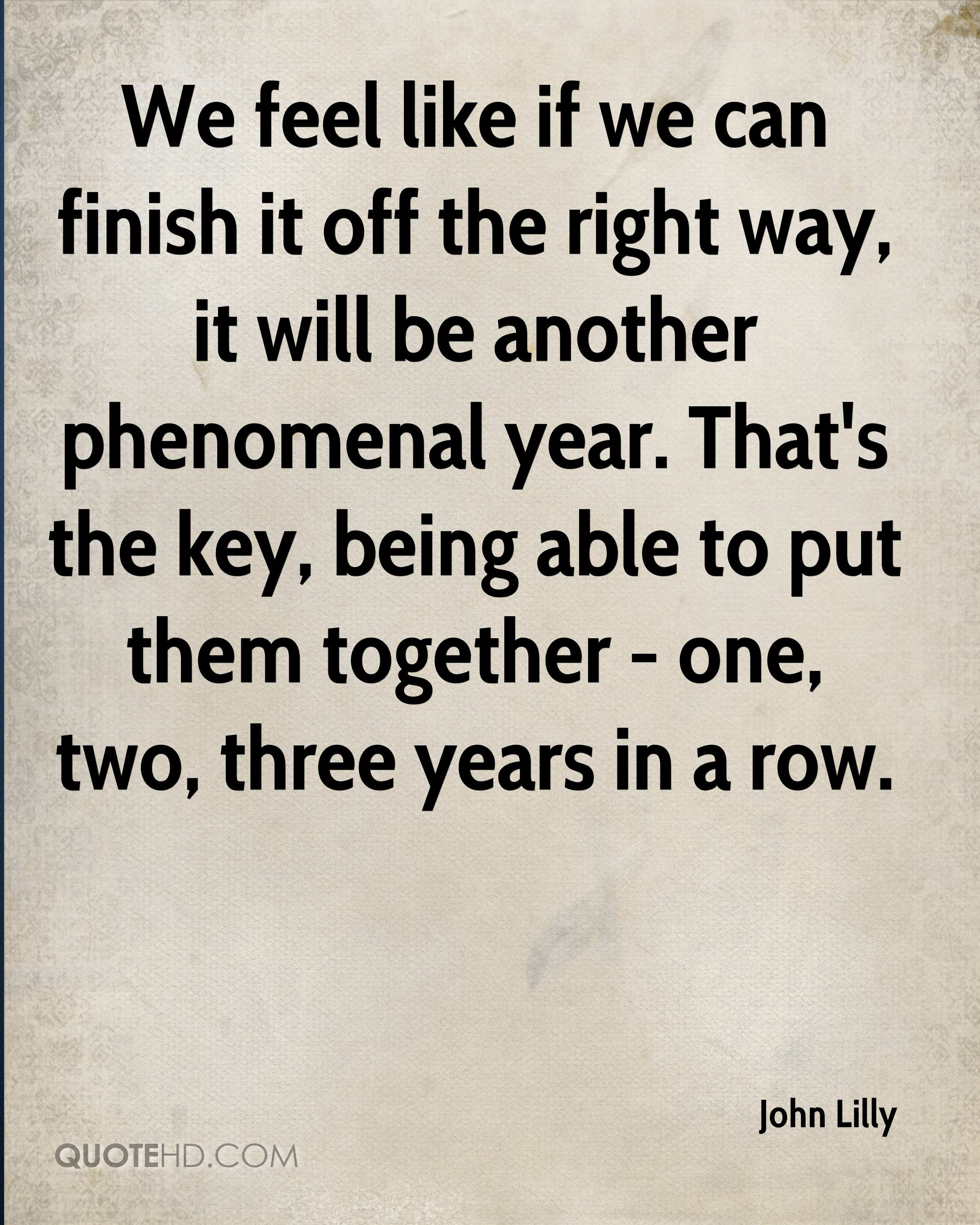 We feel like if we can finish it off the right way, it will be another phenomenal year. That's the key, being able to put them together - one, two, three years in a row.