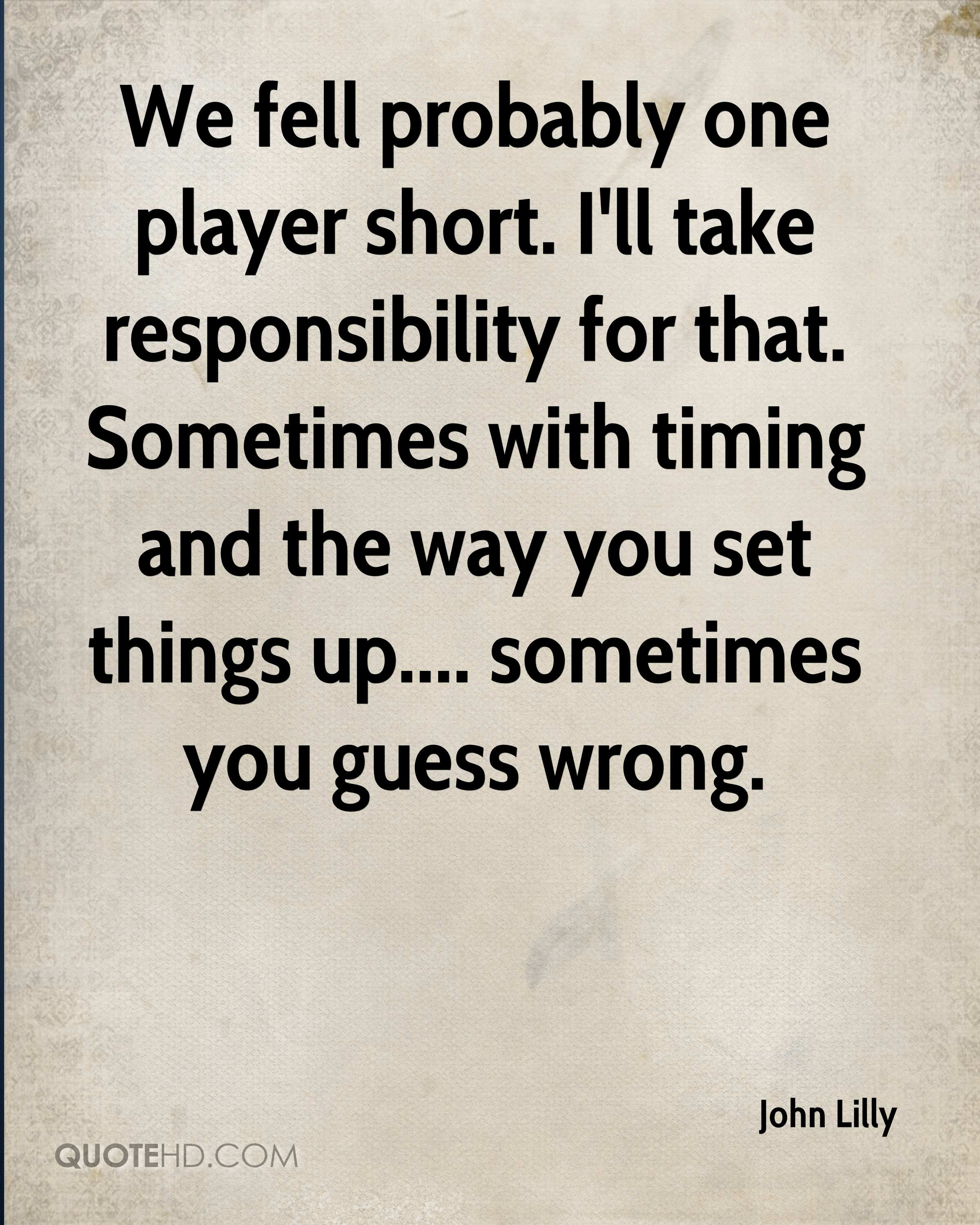 We fell probably one player short. I'll take responsibility for that. Sometimes with timing and the way you set things up.... sometimes you guess wrong.