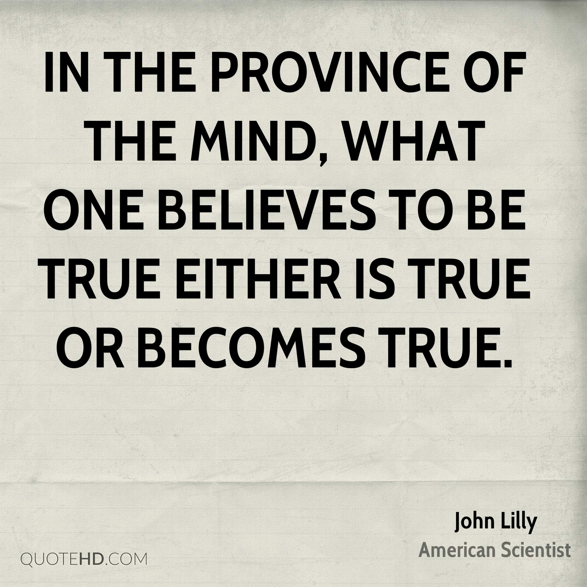 In the province of the mind, what one believes to be true either is true or becomes true.