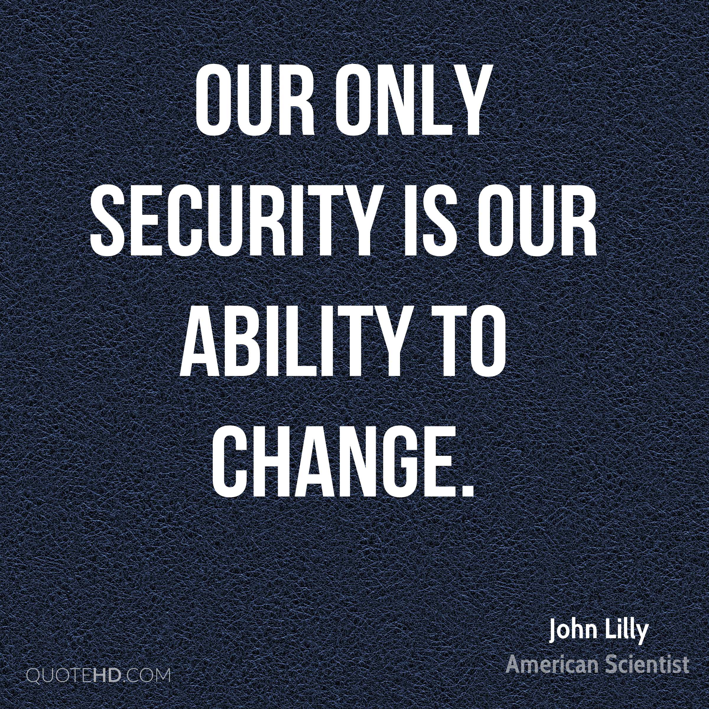 Our only security is our ability to change.